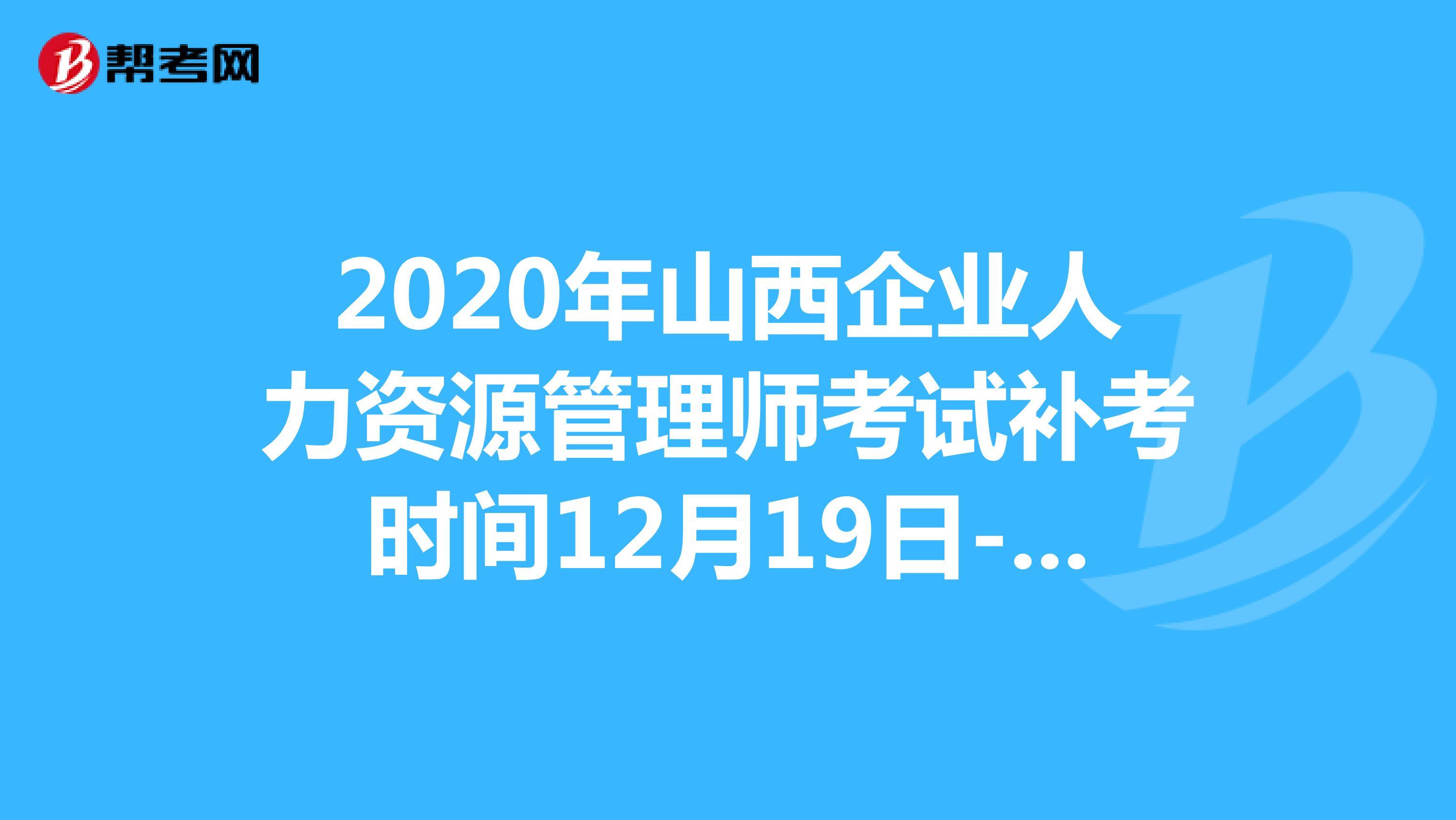 2020年山西企業人力資源管理師考試補考時間12月19日-20日!