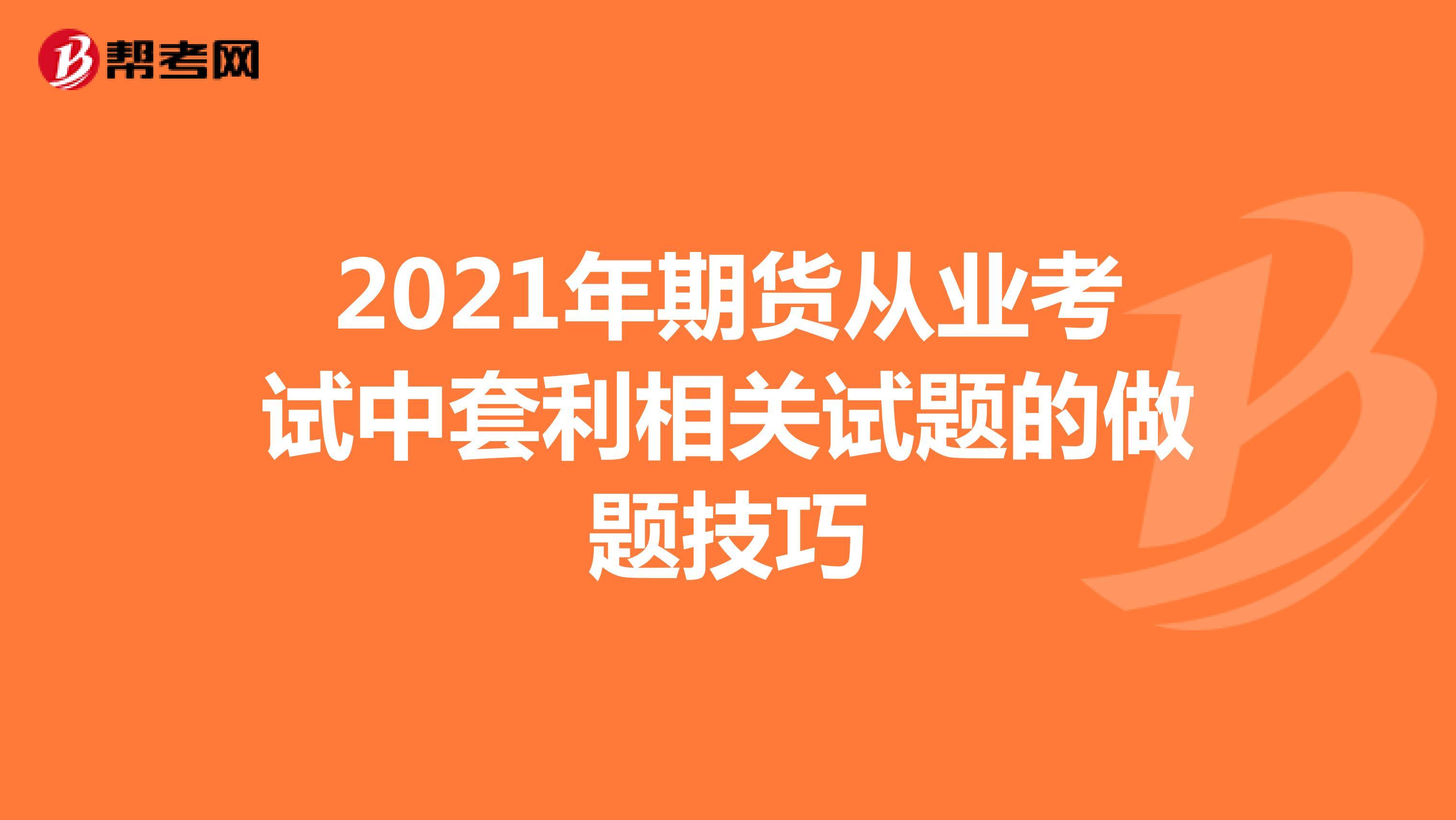2021年期货从业考试中套利相关试题的做题技巧
