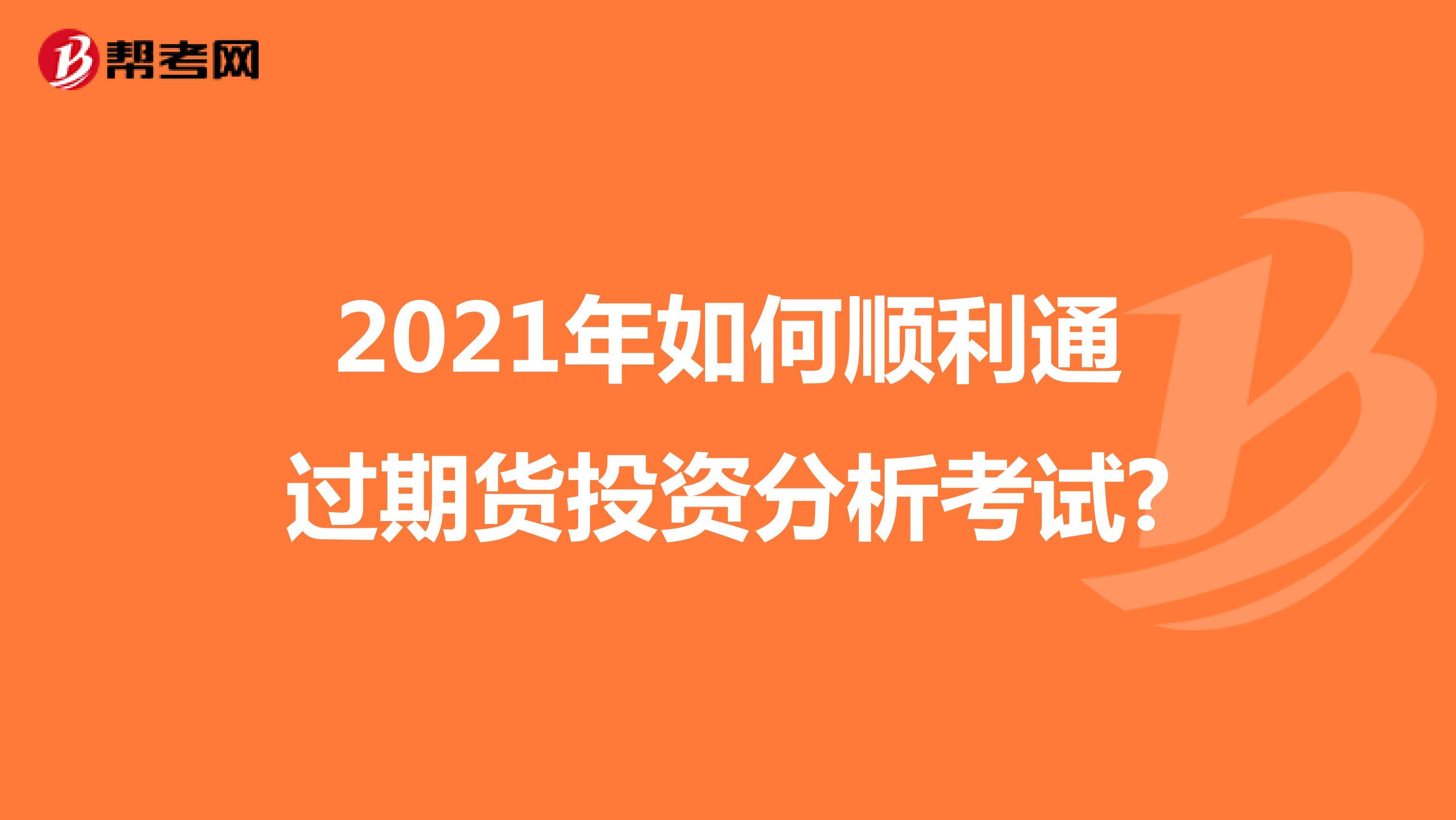 2021年如何顺利通过期货投资分析考试?