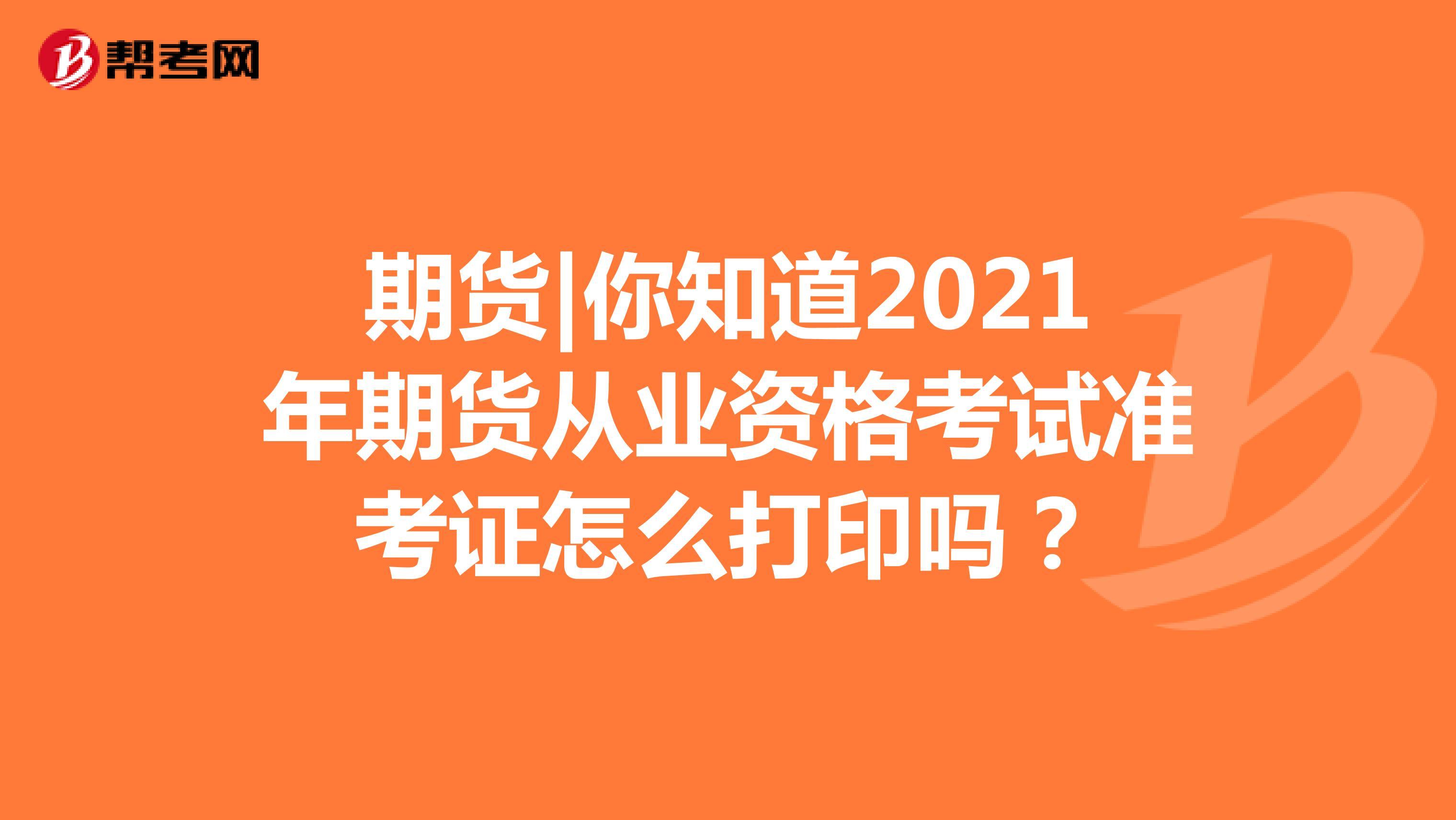 期貨|你知道2021年期貨從業資格考試準考證怎么打印嗎?