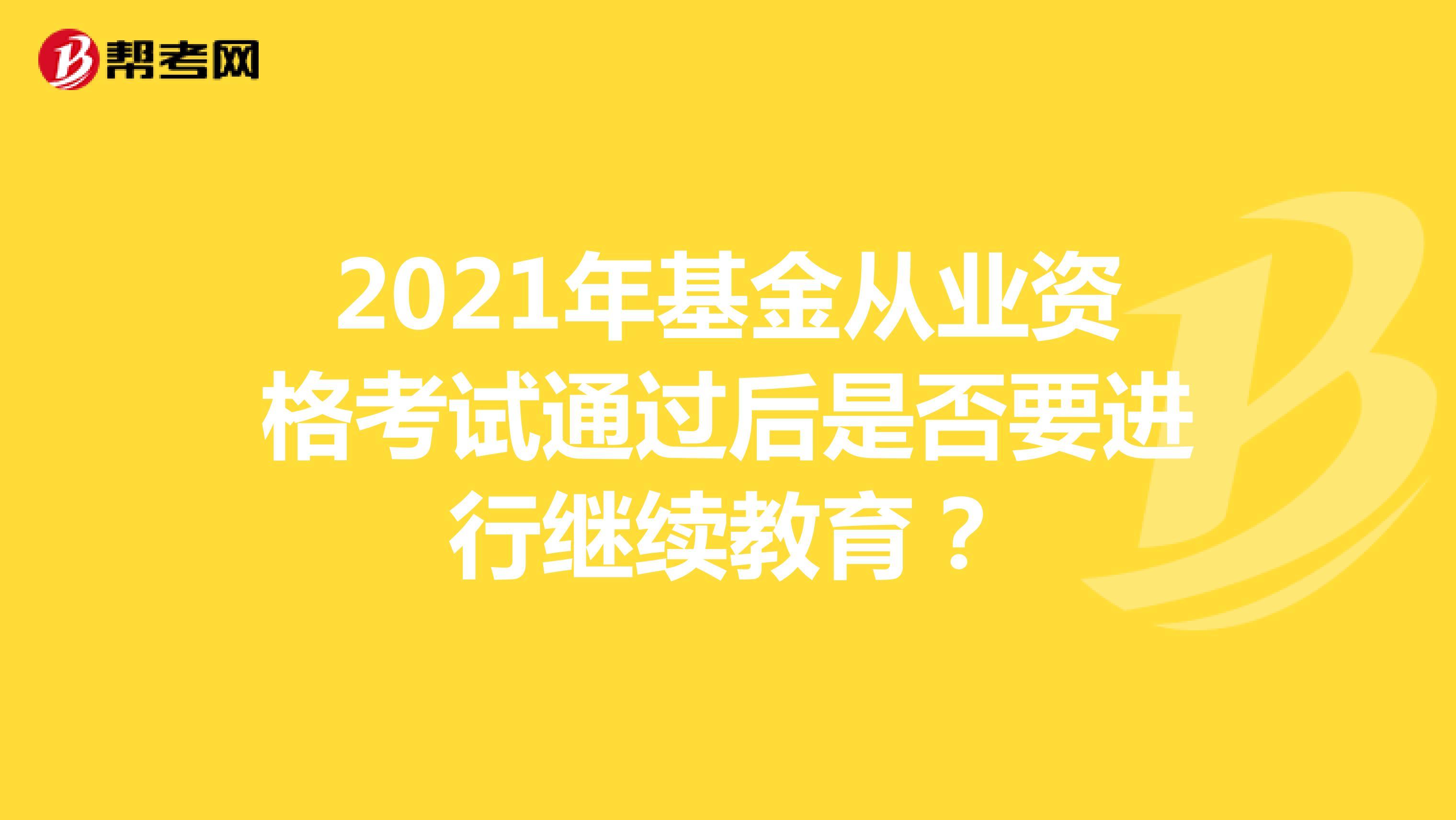 2021年基金从业资格考试通过后是否要进行继续教育?