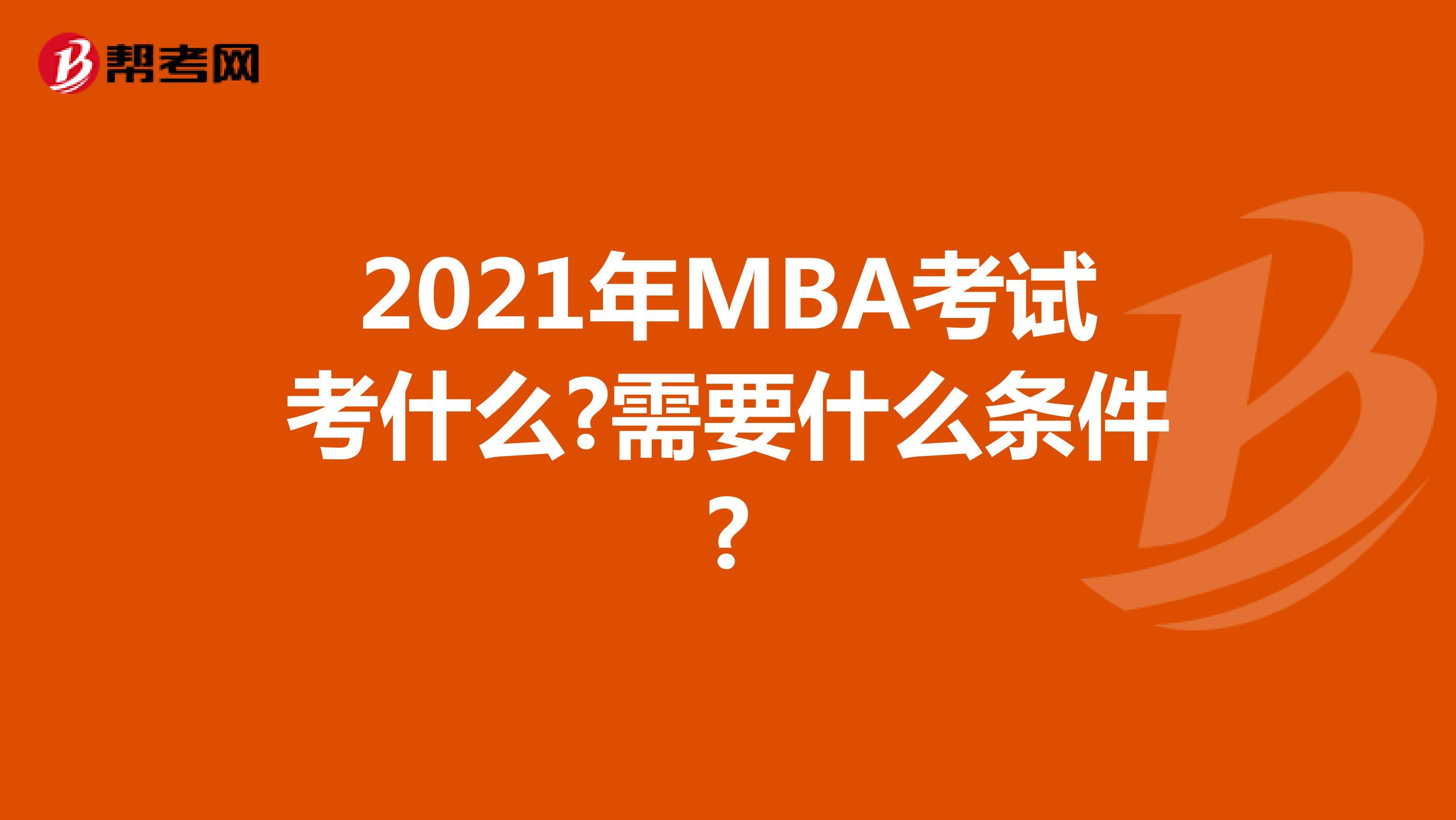 2021年MBA考試考什么?需要什么條件?