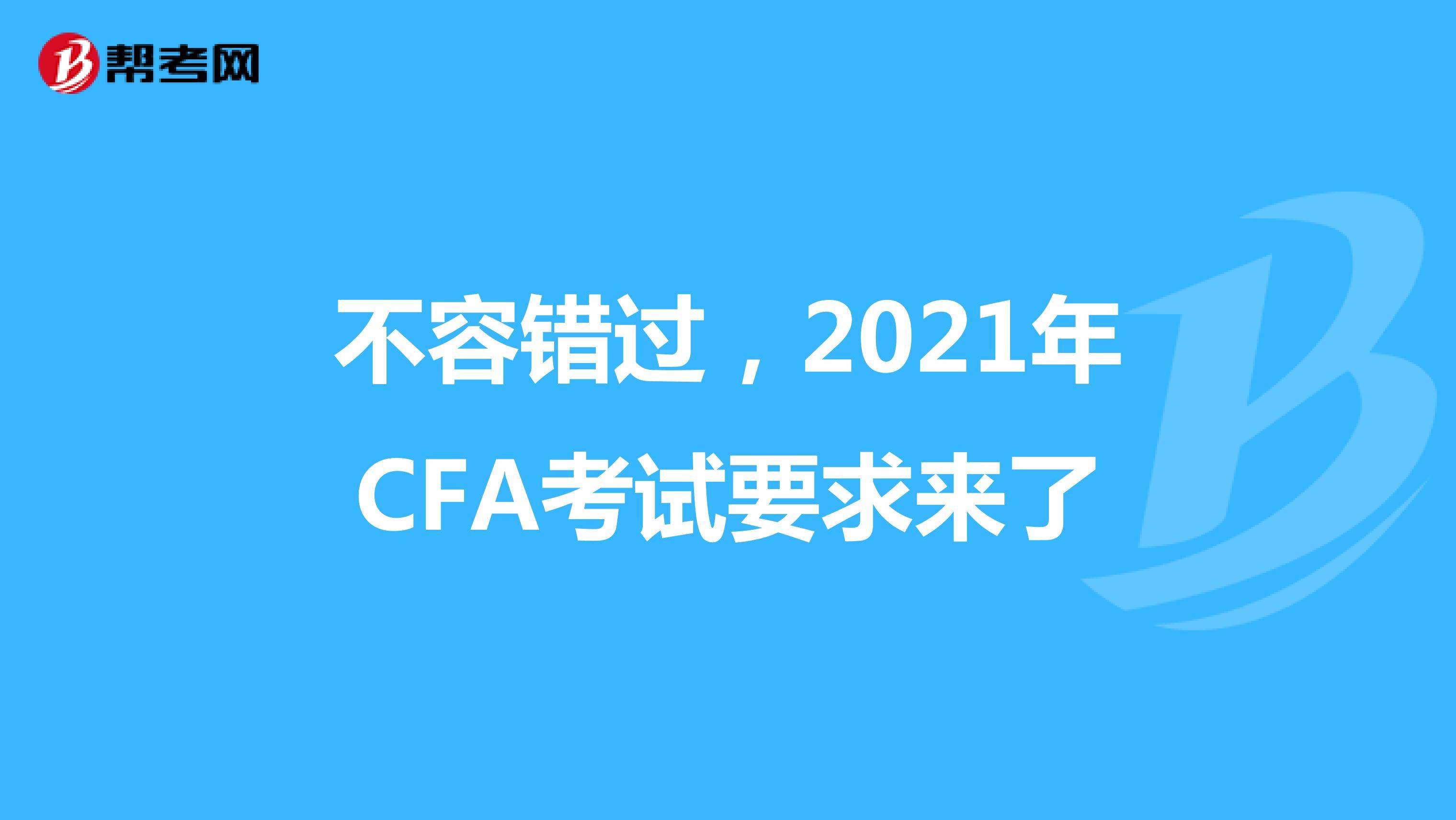 不容錯過,2021年CFA考試要求來了
