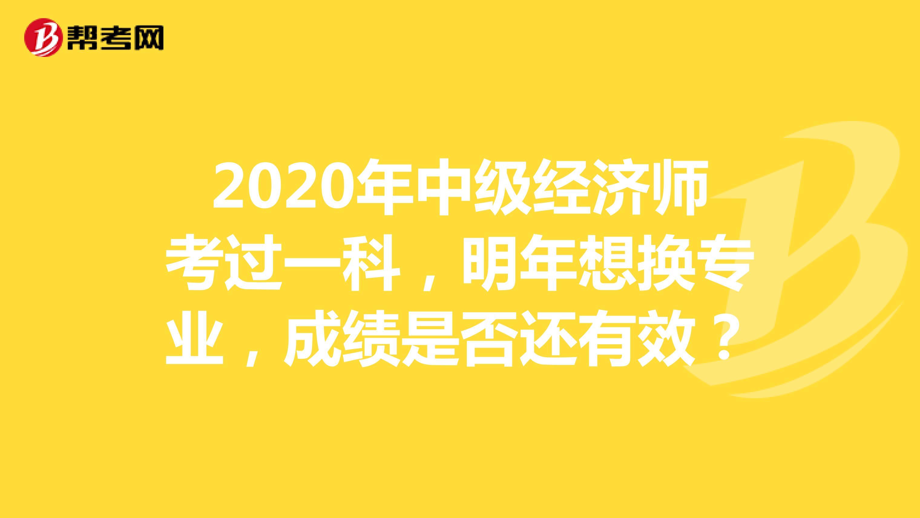 2020年中級經濟師考過一科,明年想換專業,成績是否還有效?