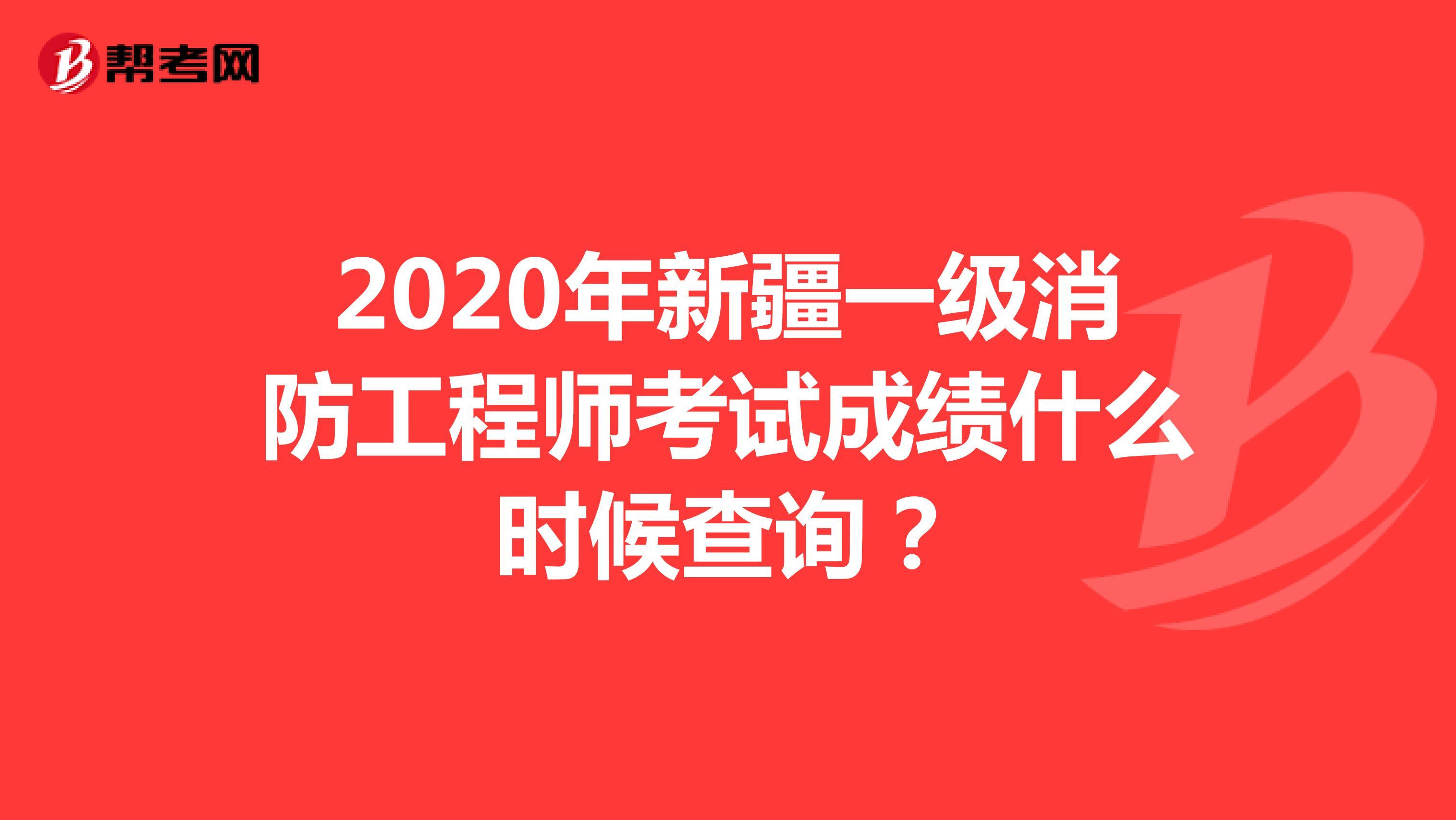 2020年新疆一级消防工程师考试成绩什么时候查询?