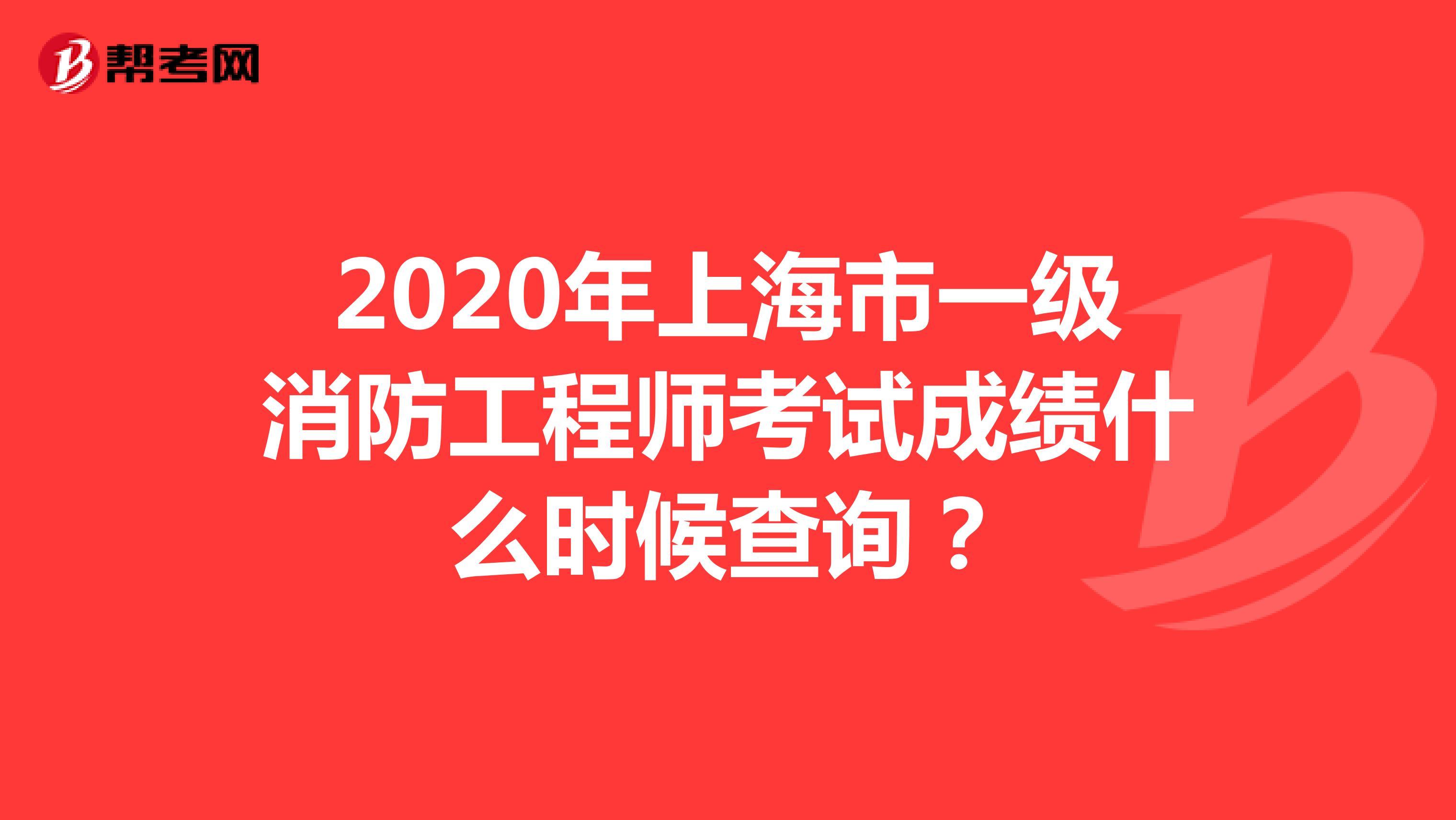 2020年上海市一級消防工程師考試成績什么時候查詢?