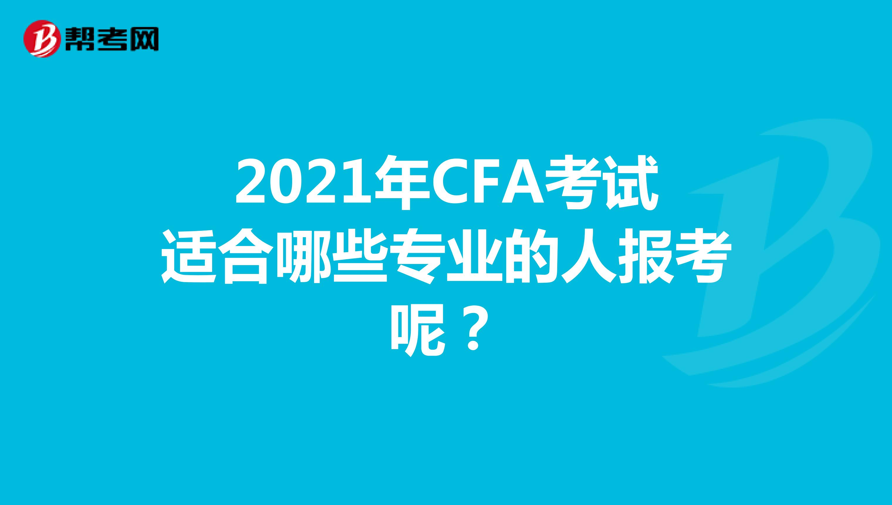2021年CFA考试适合哪些专业的人报考呢?