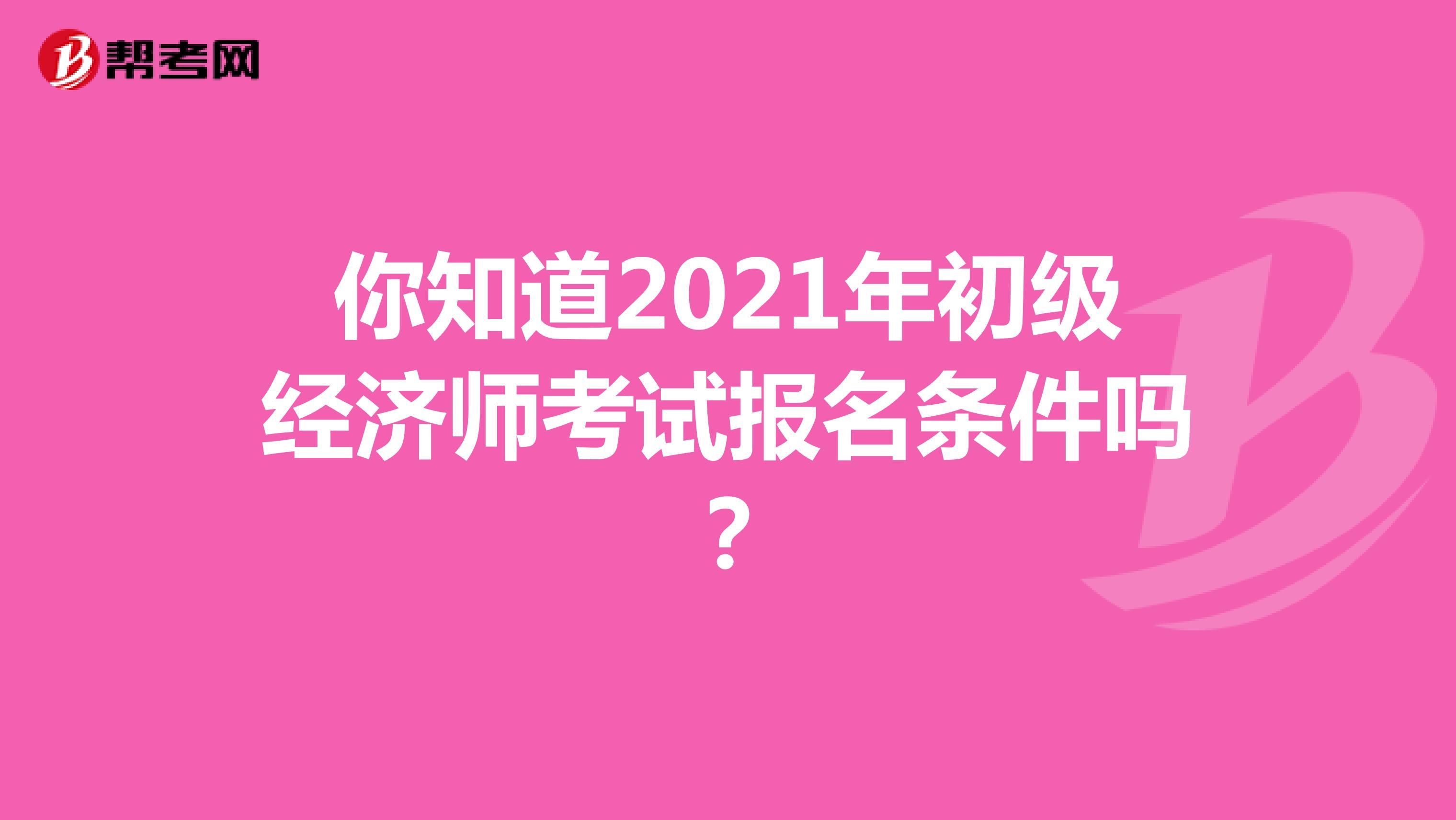 你知道2021年初级经济师考试报名条件吗?