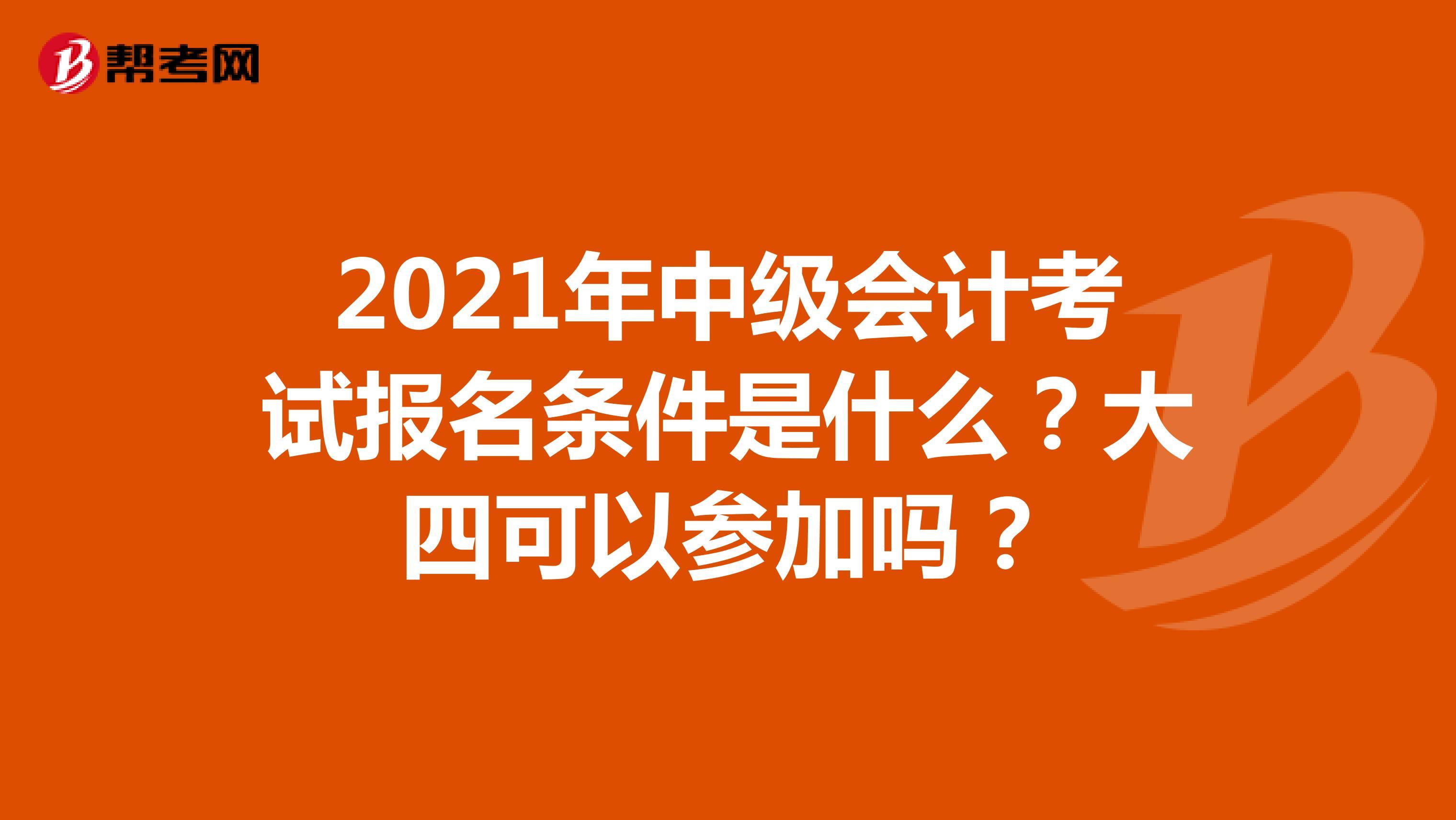 2021年中級會計考試報名條件是什么?大四可以參加嗎?