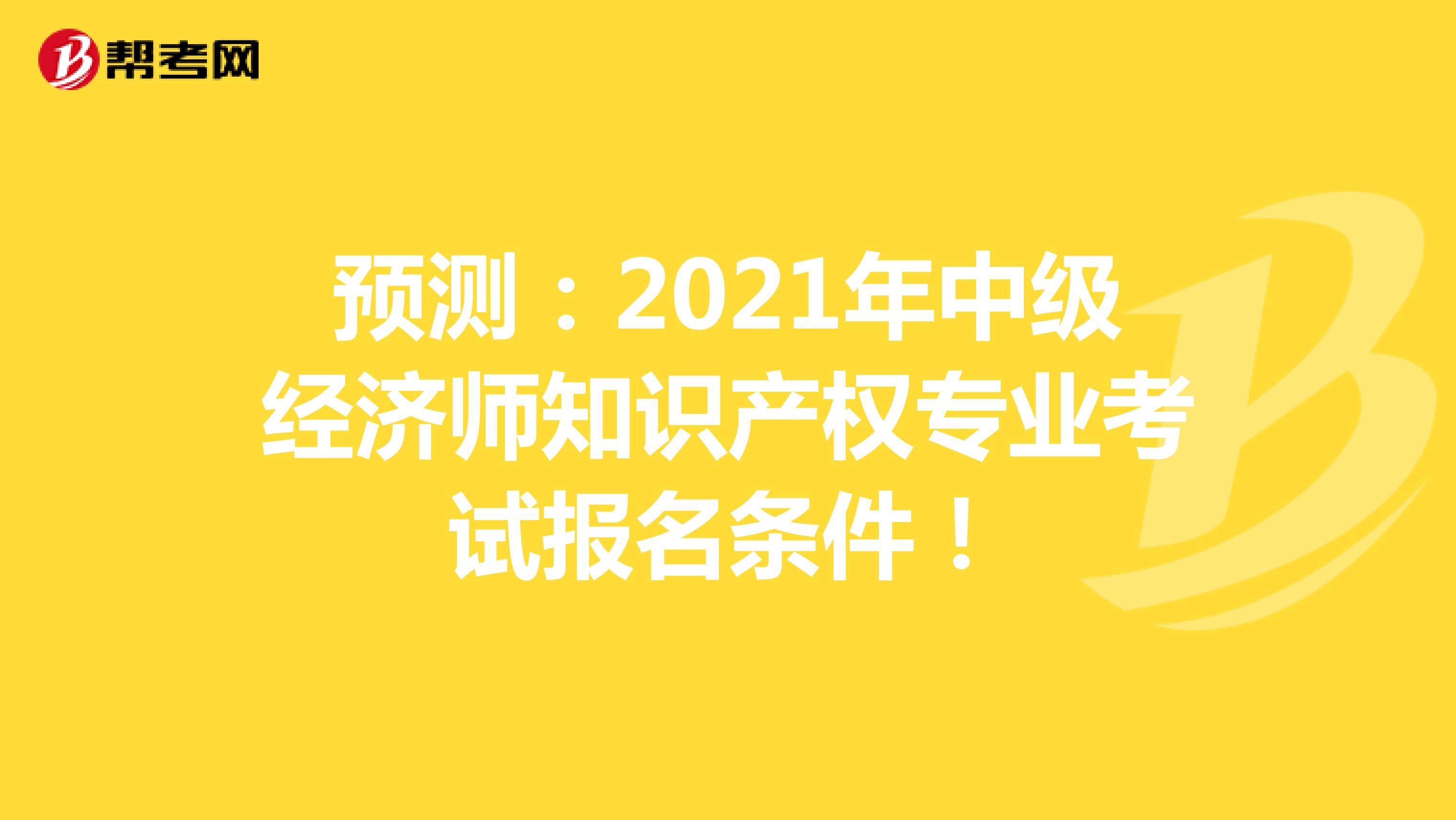 預測:2021年中級經濟師知識產權專業考試報名條件!