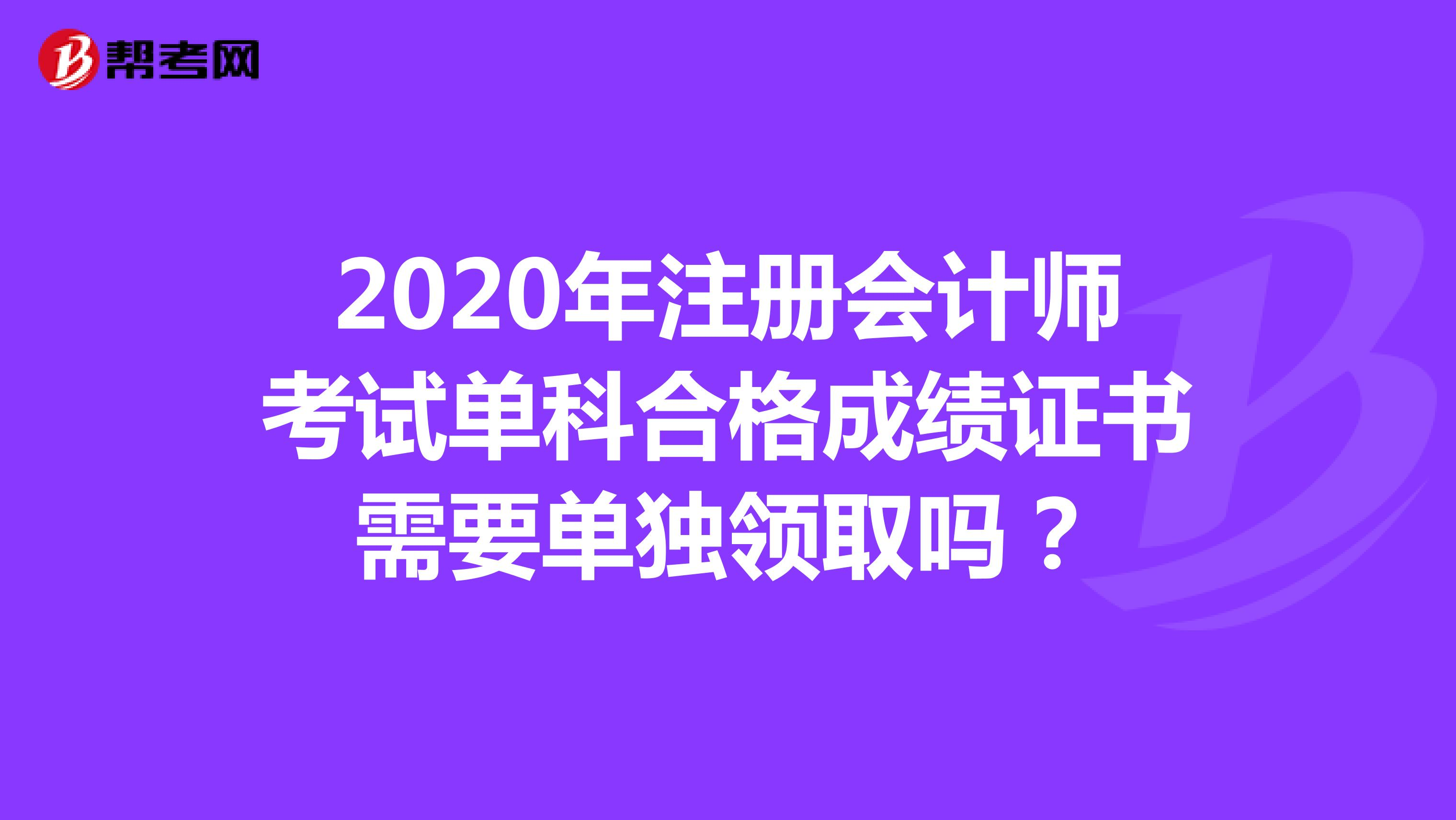 2020年注冊會計師考試單科合格成績證書需要單獨領取嗎?
