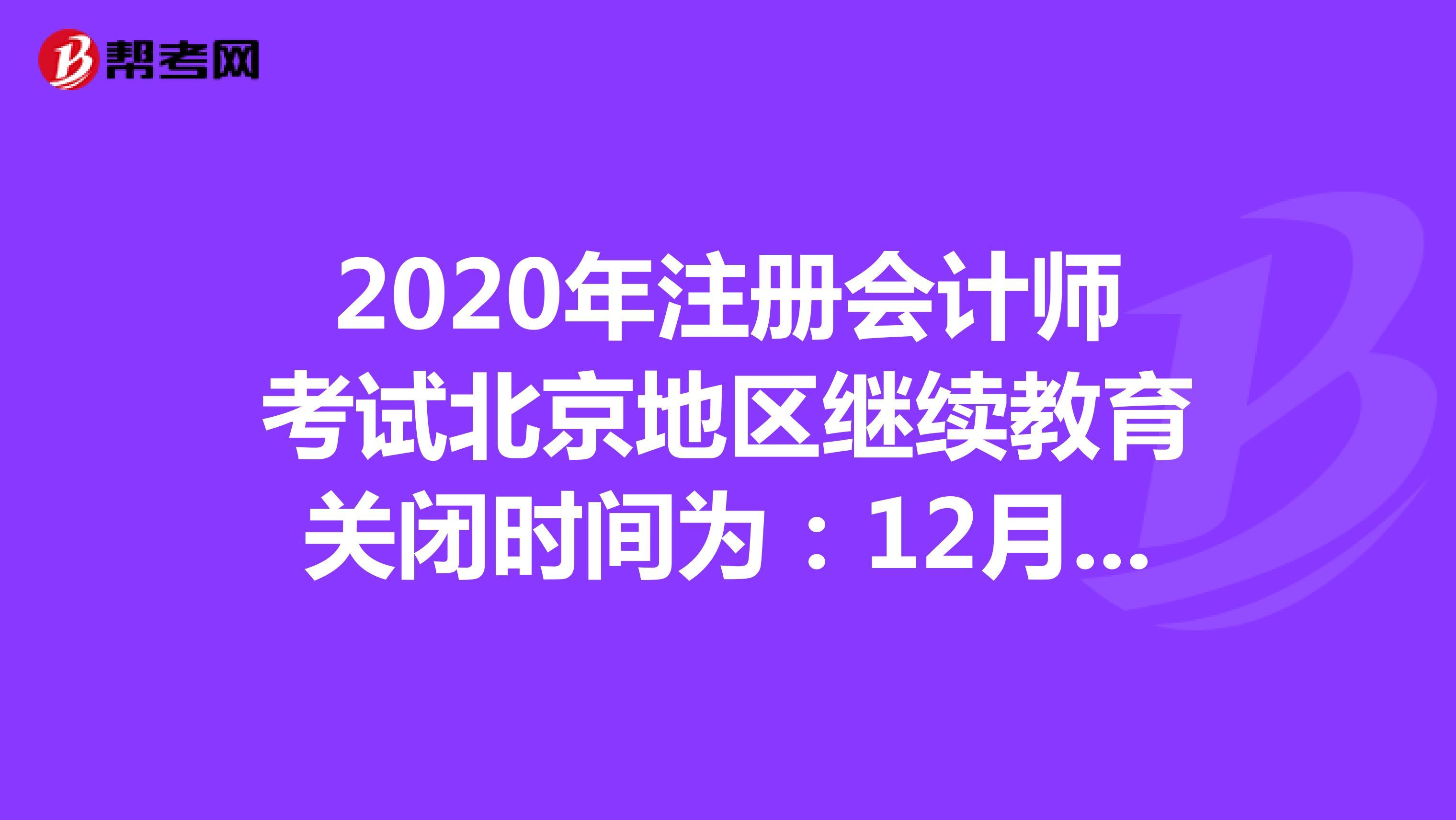 2020年注冊會計師考試北京地區繼續教育關閉時間為:12月20日!
