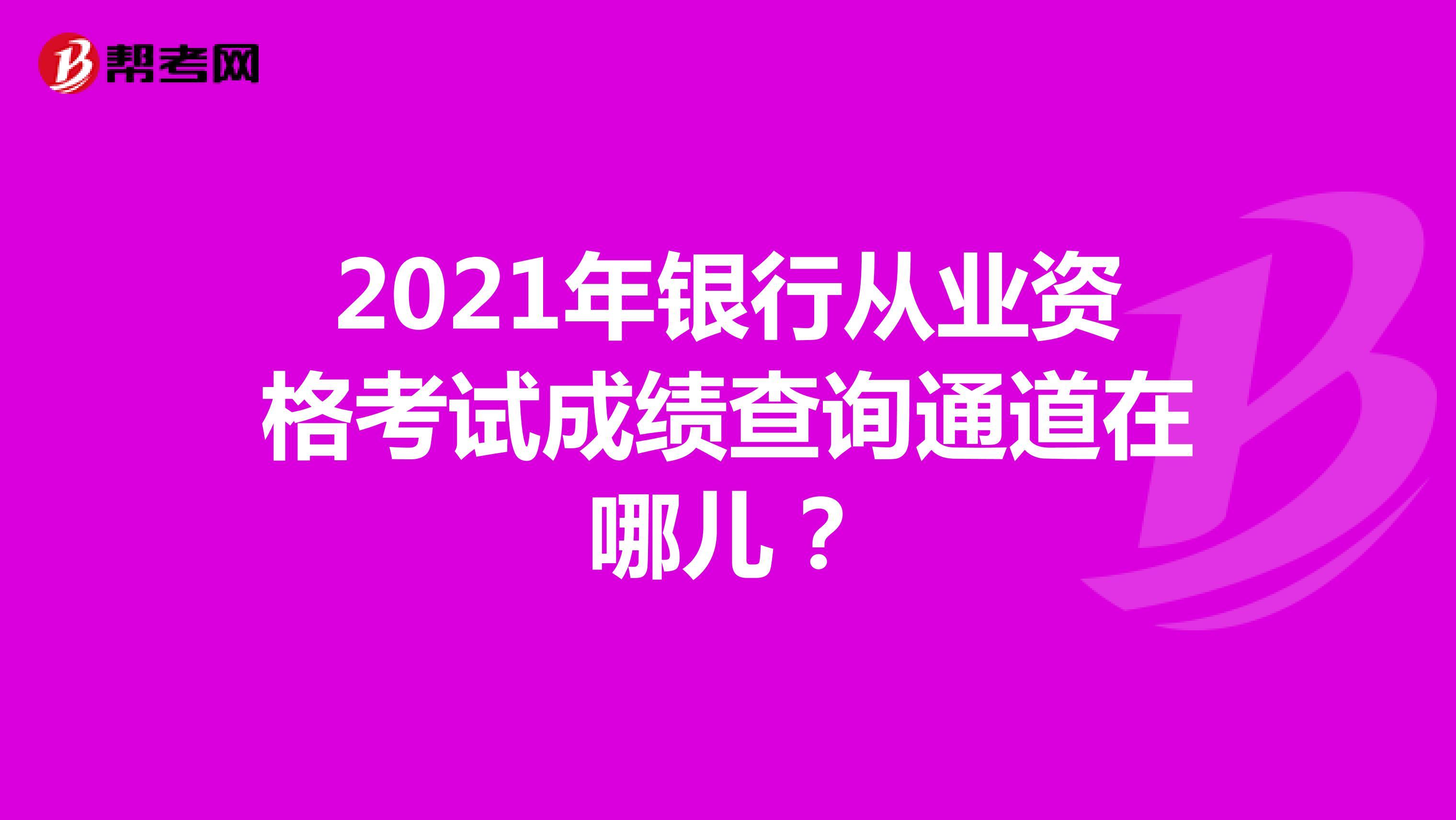 2021年银行从业资格考试成绩查询通道在哪儿?