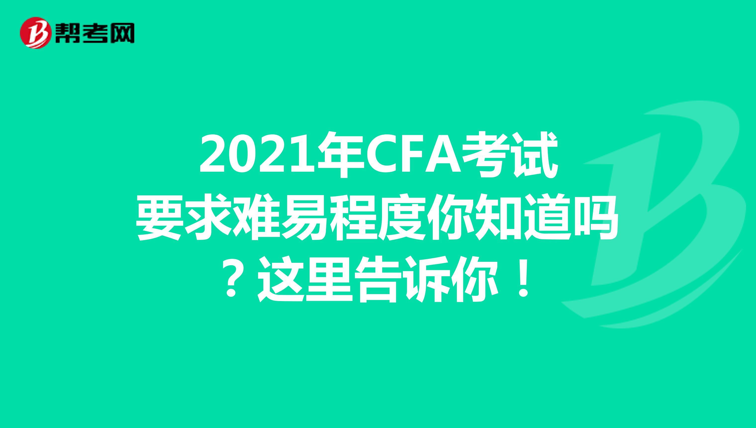 2021年CFA考试要求难易程度你知道吗?这里告诉你!