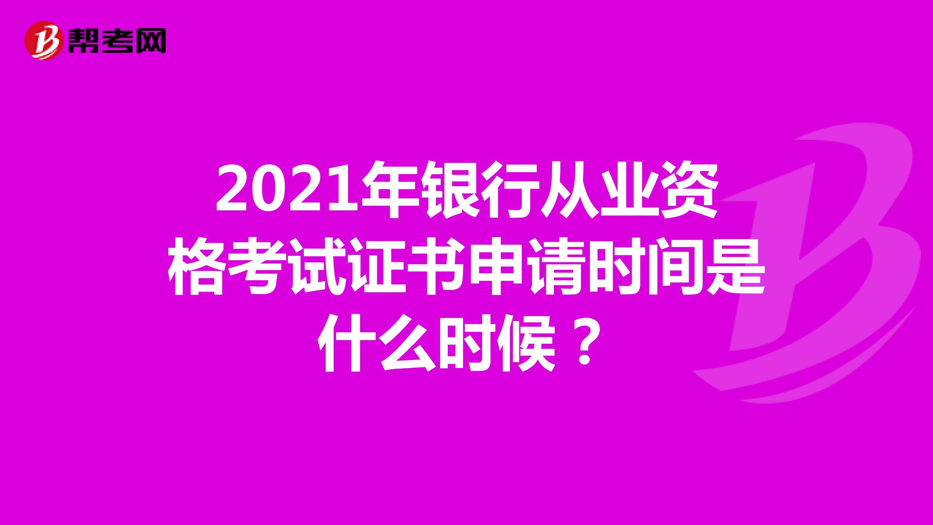 2021年银行从业资格考试证书申请时间是什么时候?