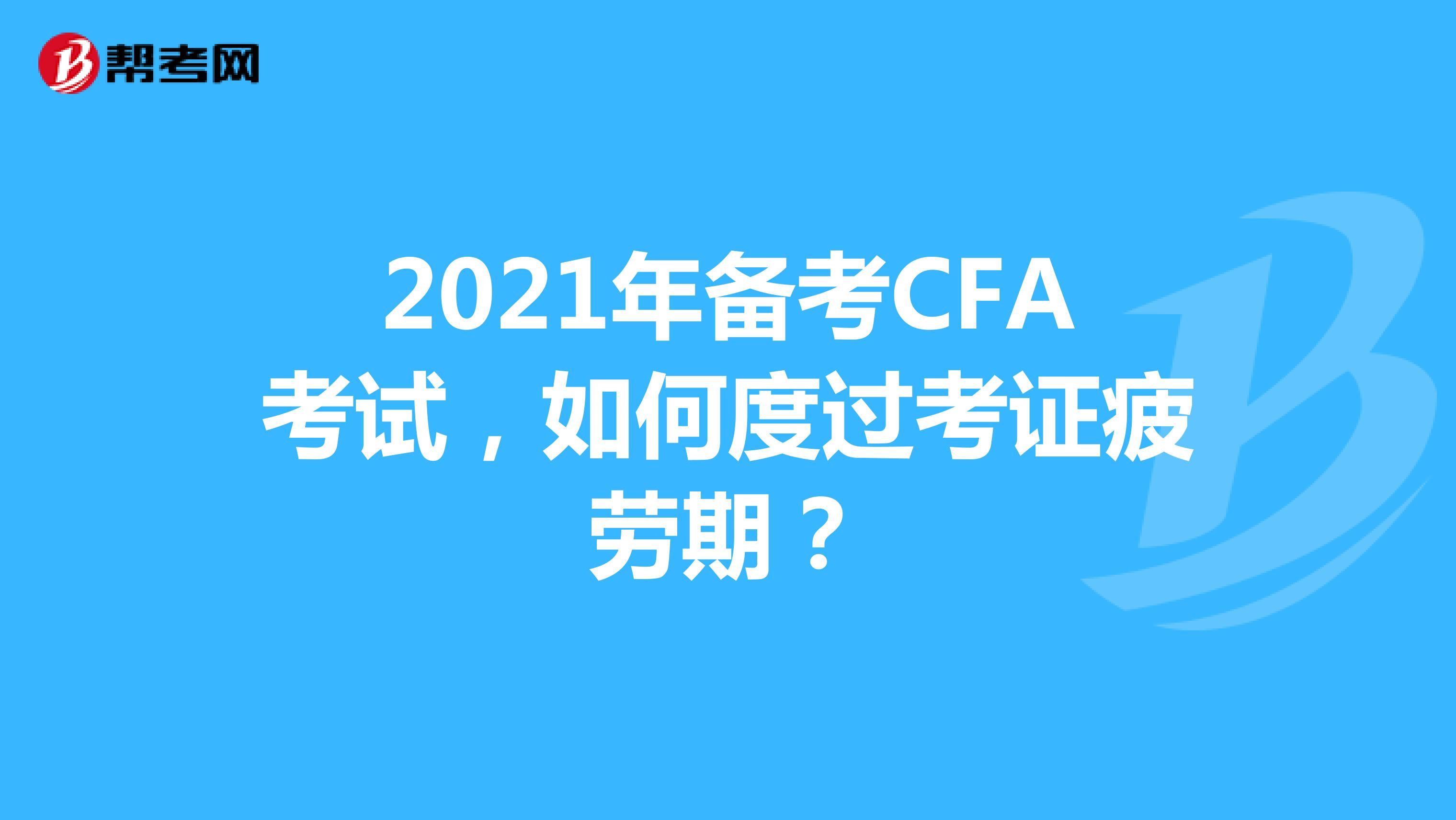 2021年备考CFA考试,如何度过考证疲劳期?