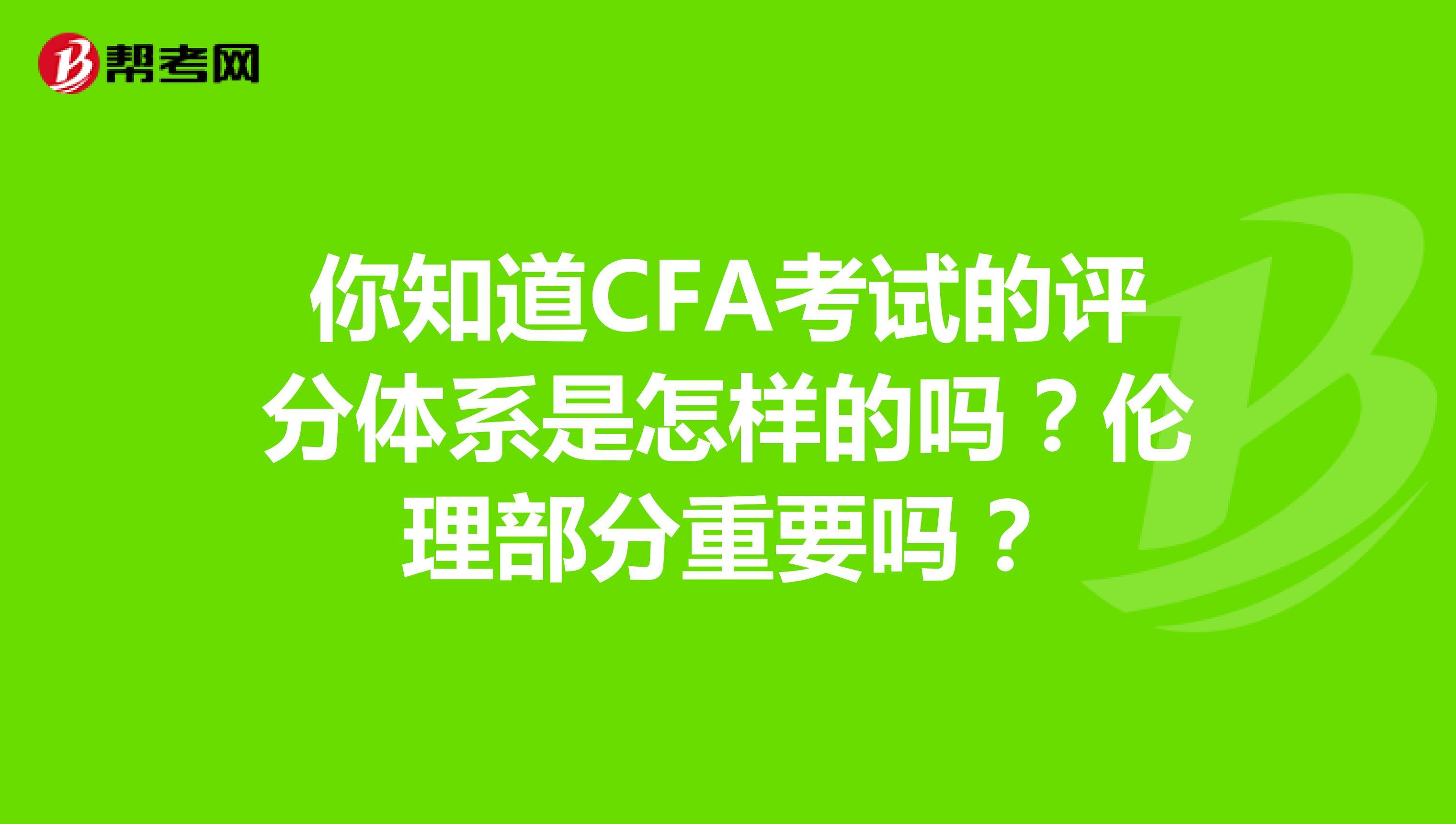 你知道CFA考试的评分体系是怎样的吗?伦理部分重要吗?