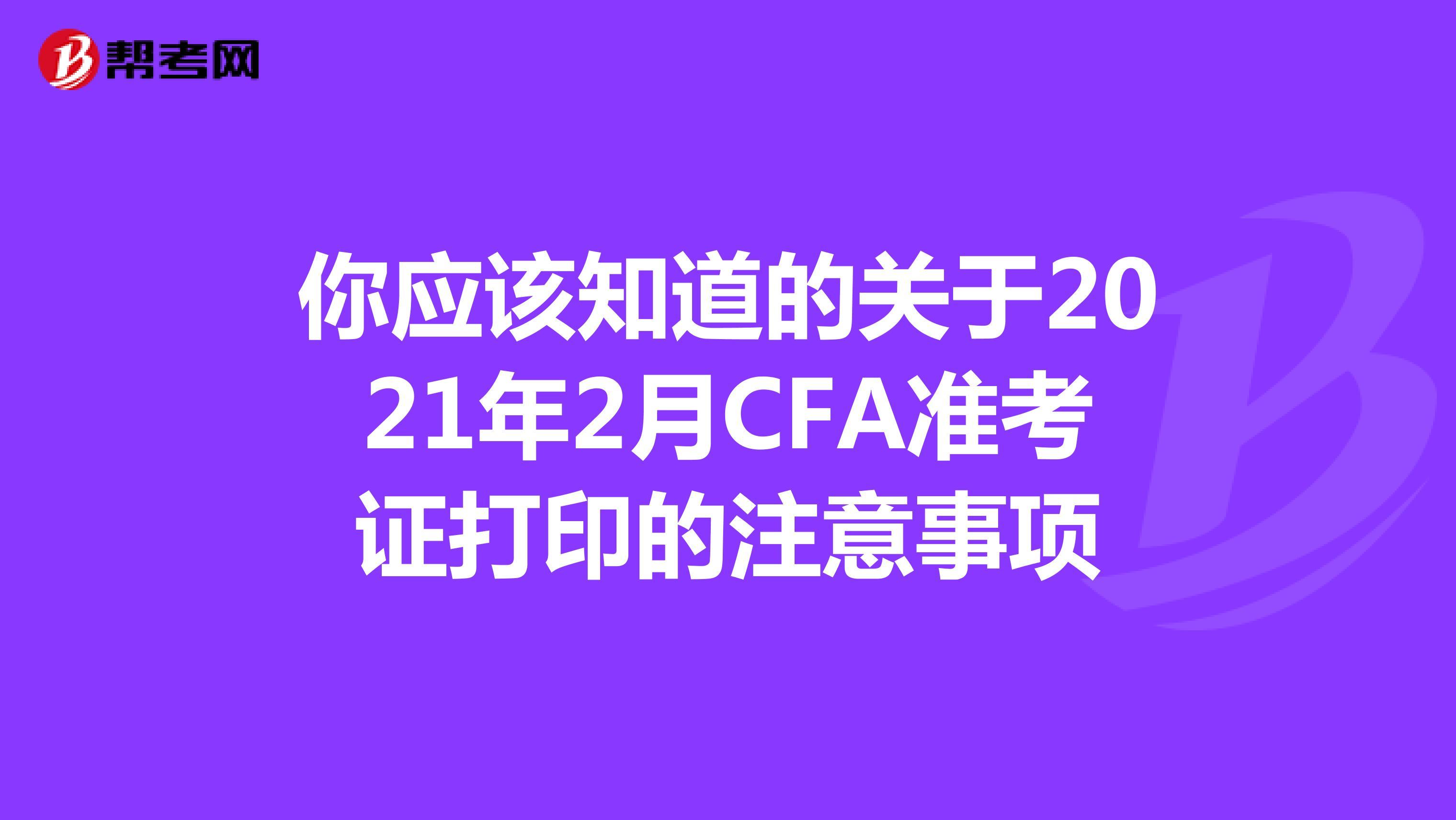 你應該知道的關于2021年2月CFA準考證打印的注意事項