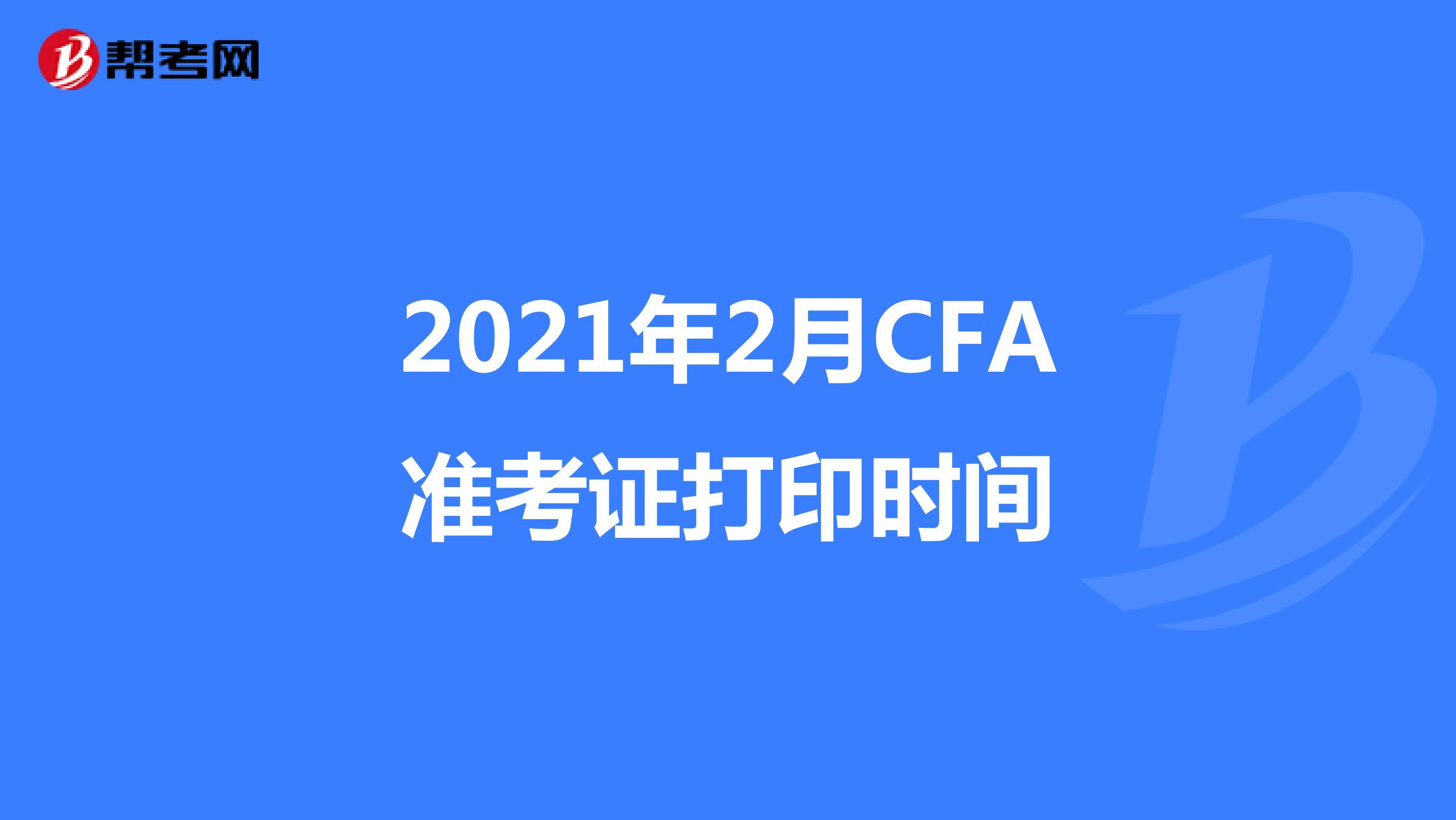 2021年2月CFA準考證打印時間