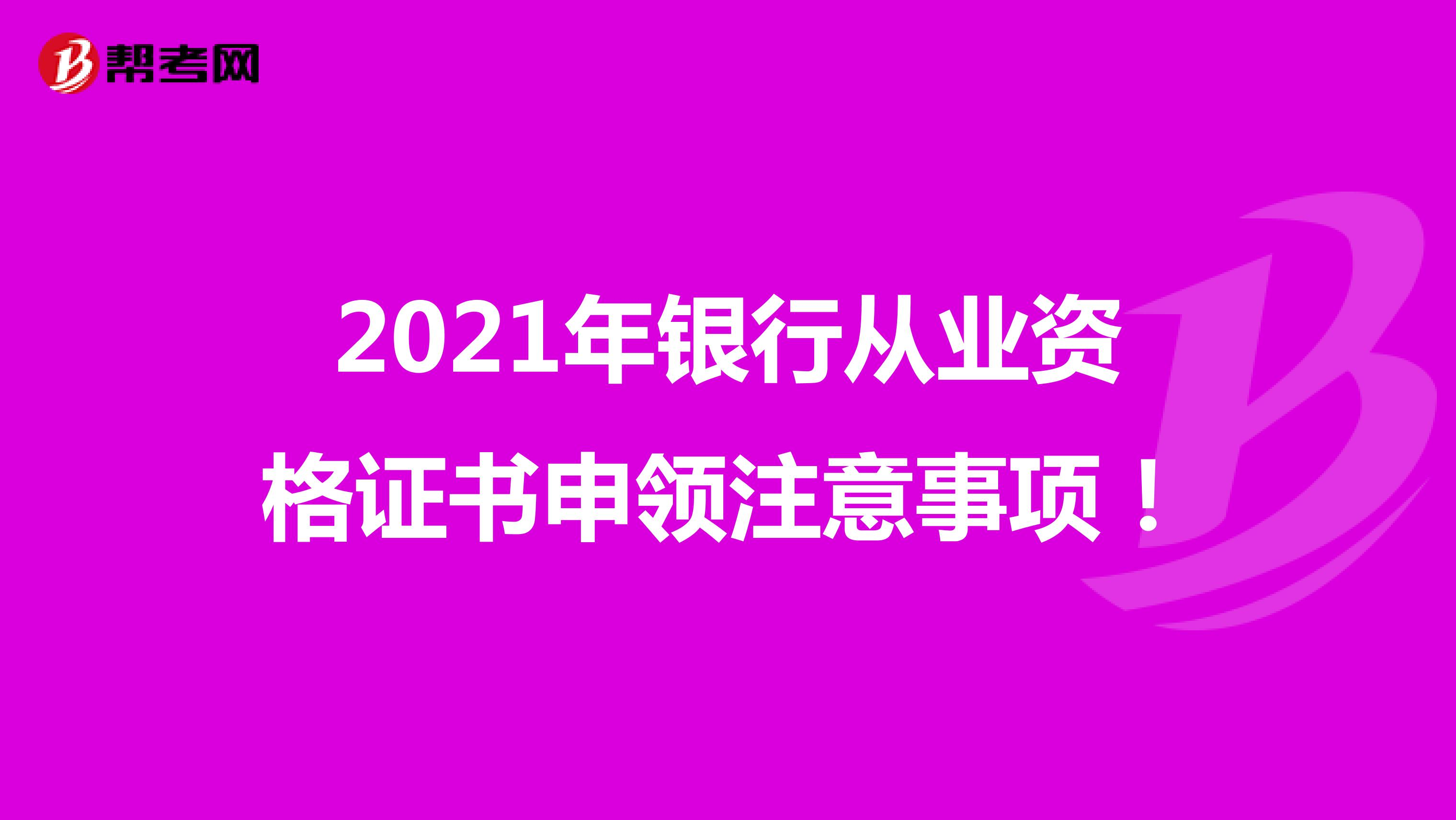 2021年银行从业资格证书申领注意事项!