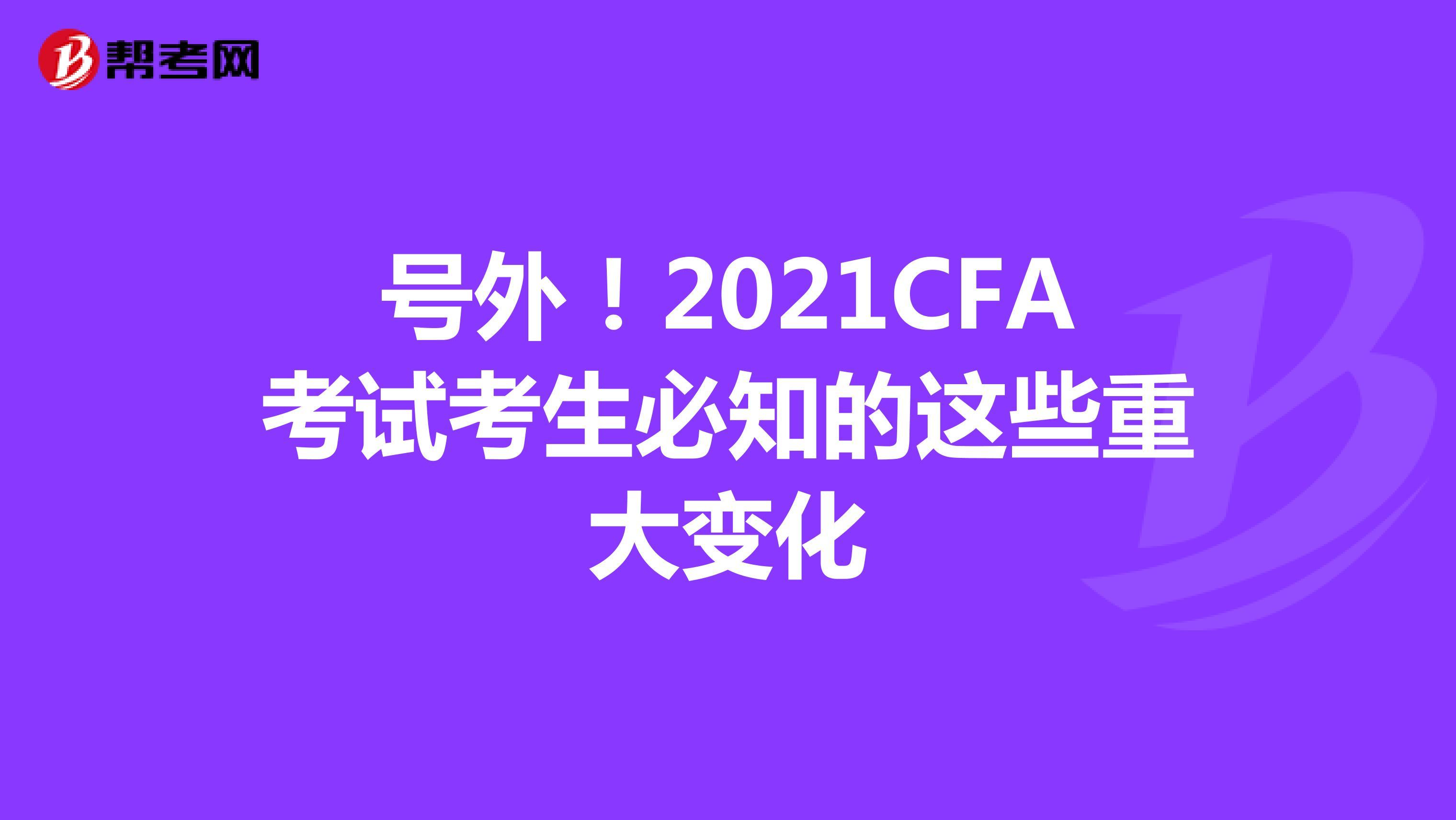 号外!2021CFA考试考生必知的这些重大变化