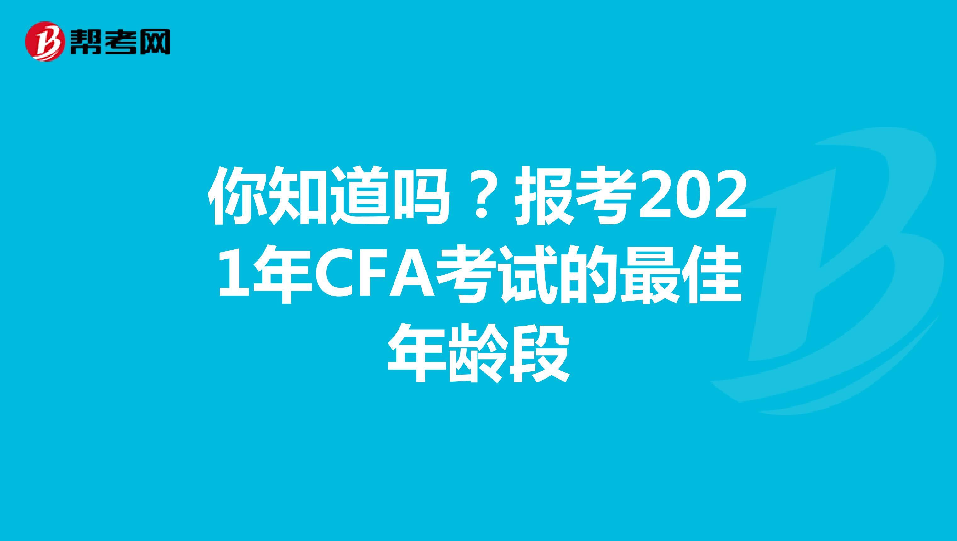 你知道吗?报考2021年CFA考试的最佳年龄段
