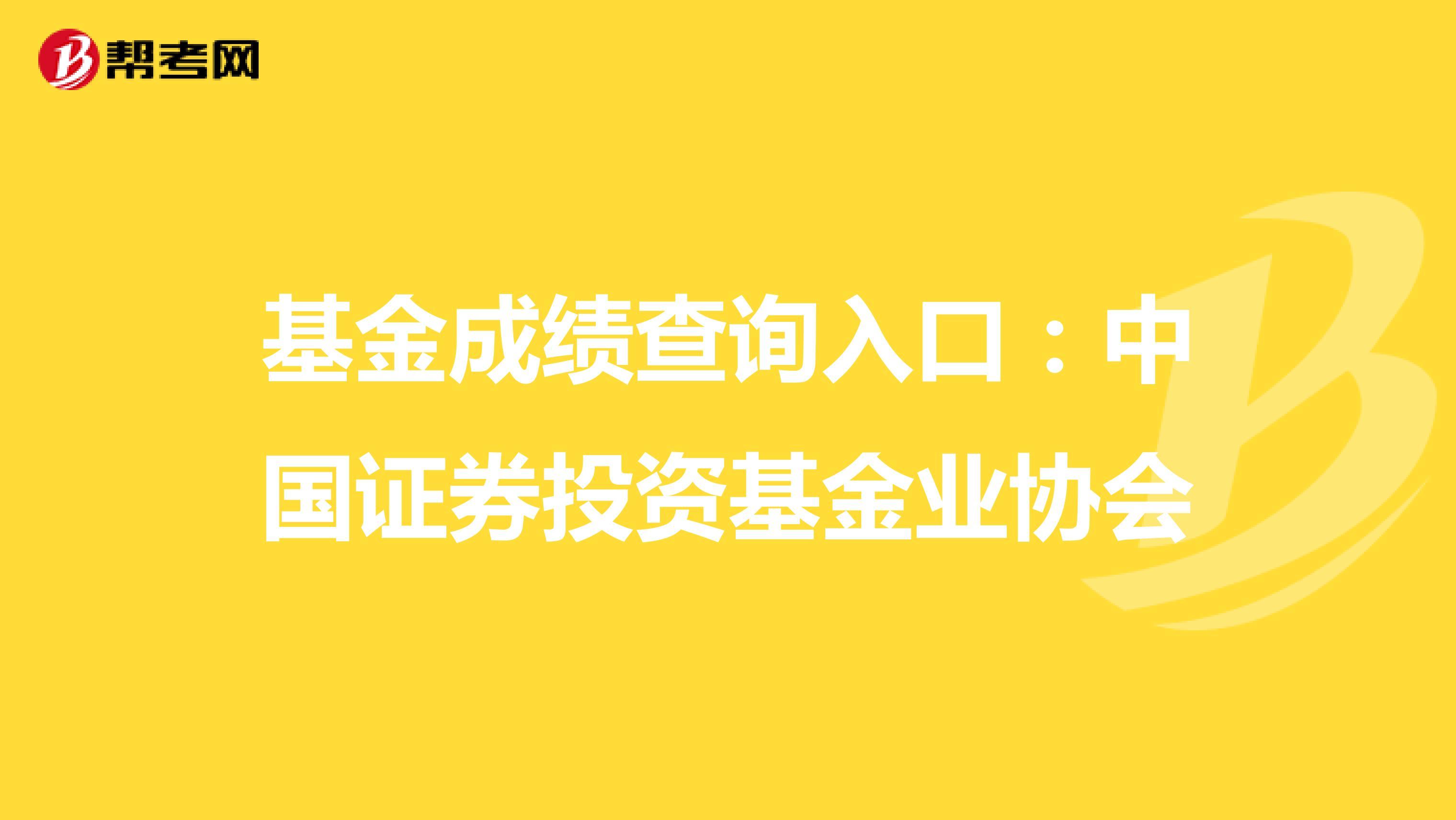 基金成绩查询入口:中国证券投资基金业协会