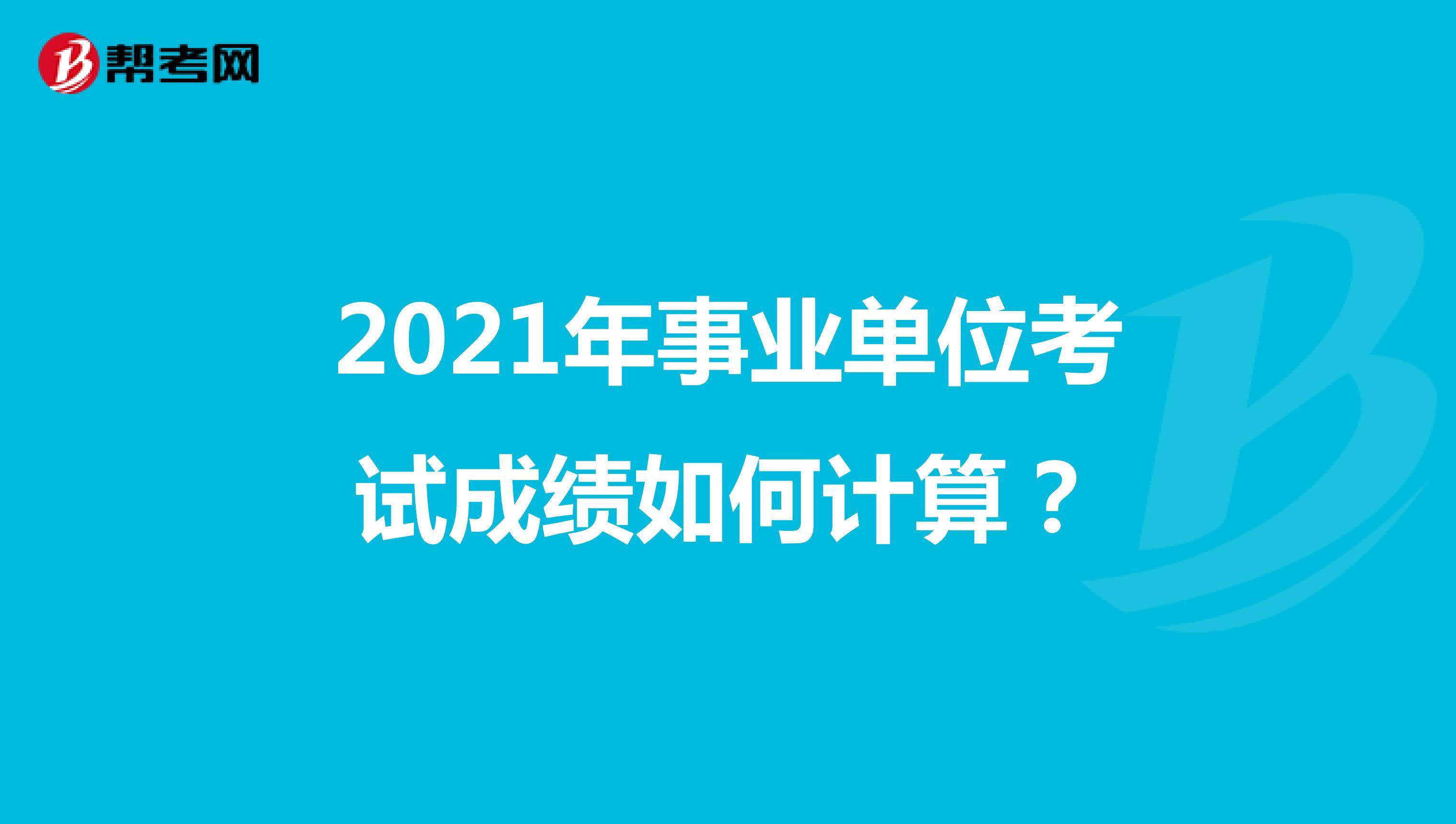 2021年事业单位考试成绩如何计算?