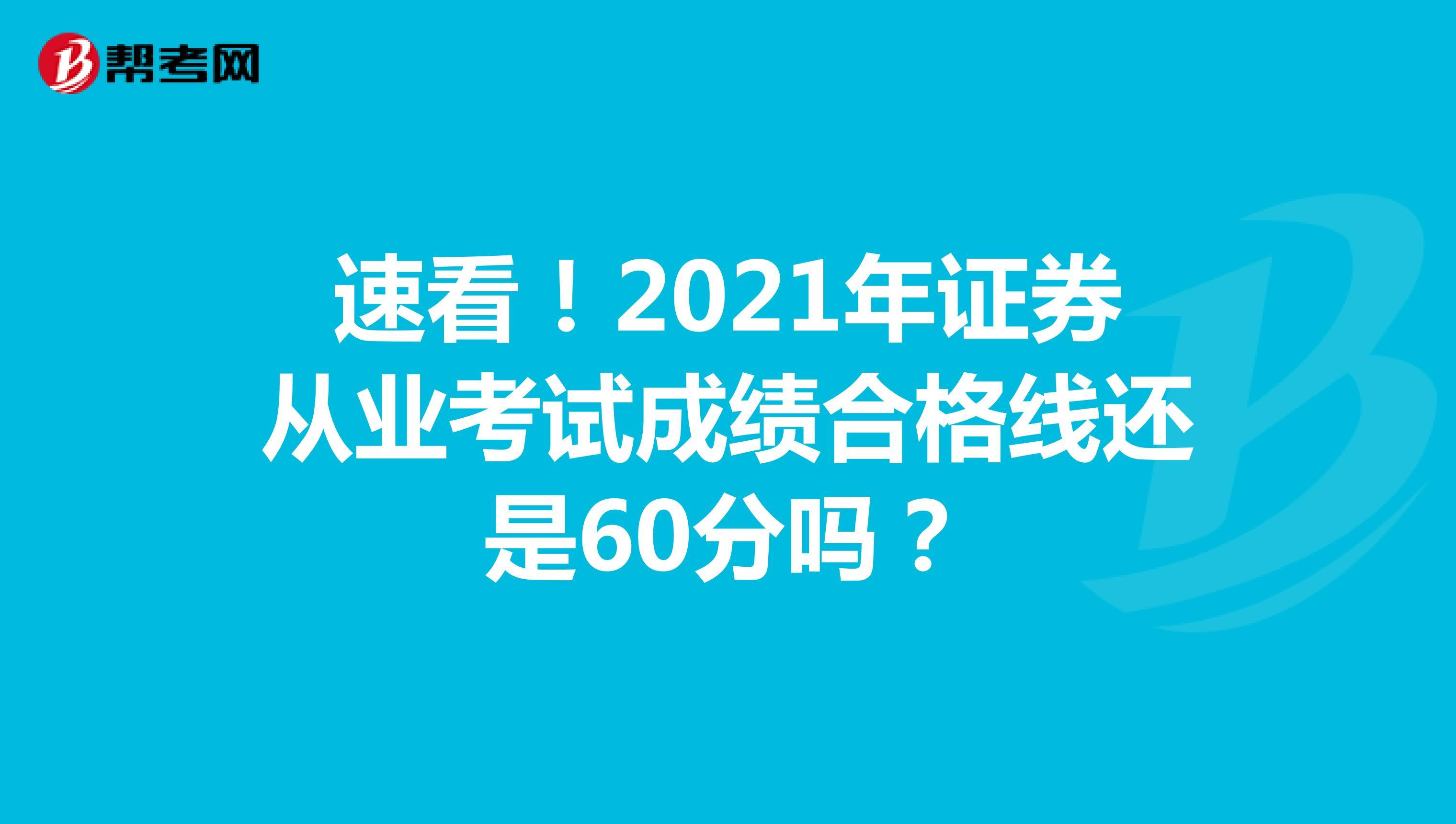 速看!2021年证券从业考试成绩合格线还是60分吗?