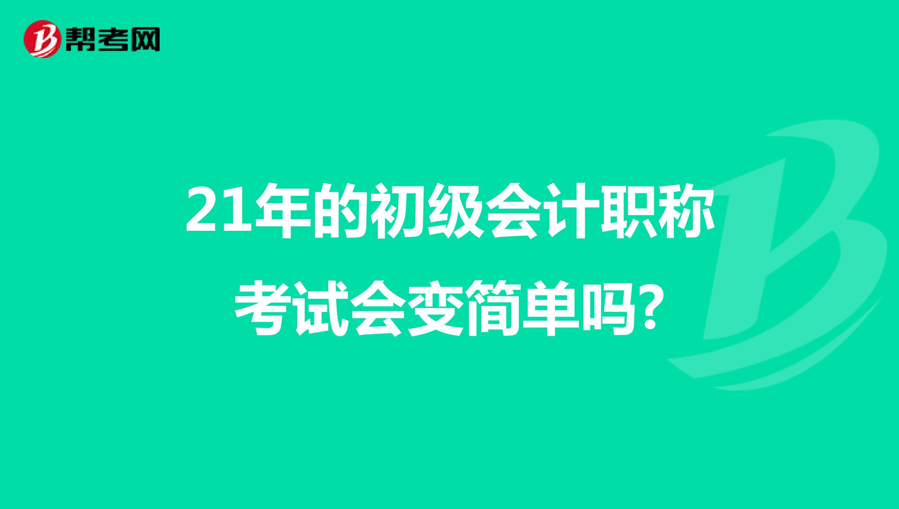21年的(威廉希尔指数欧500指数)初级会计app考试会变简单吗?