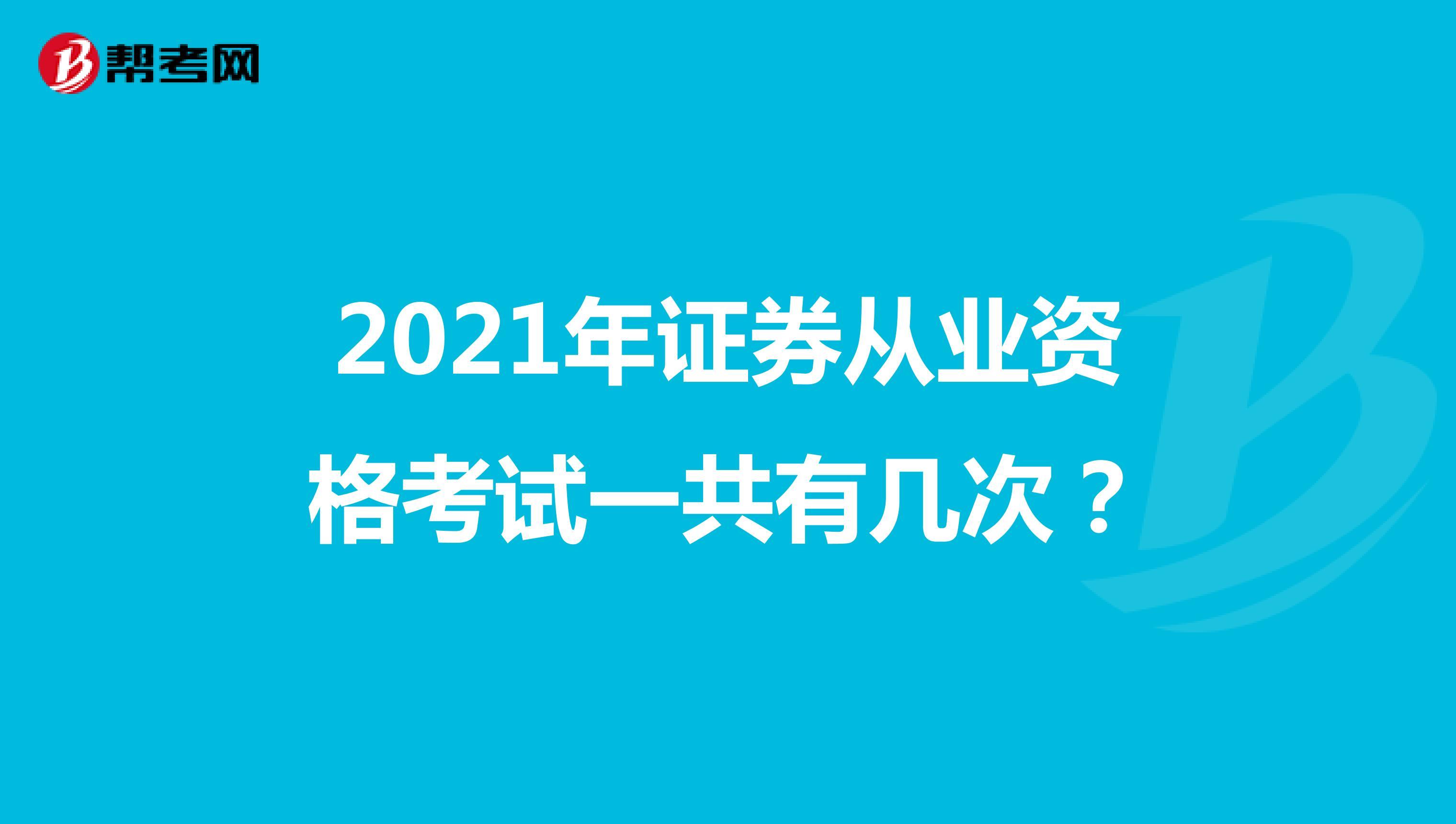 2021年证券从业资格考试一共有几次?