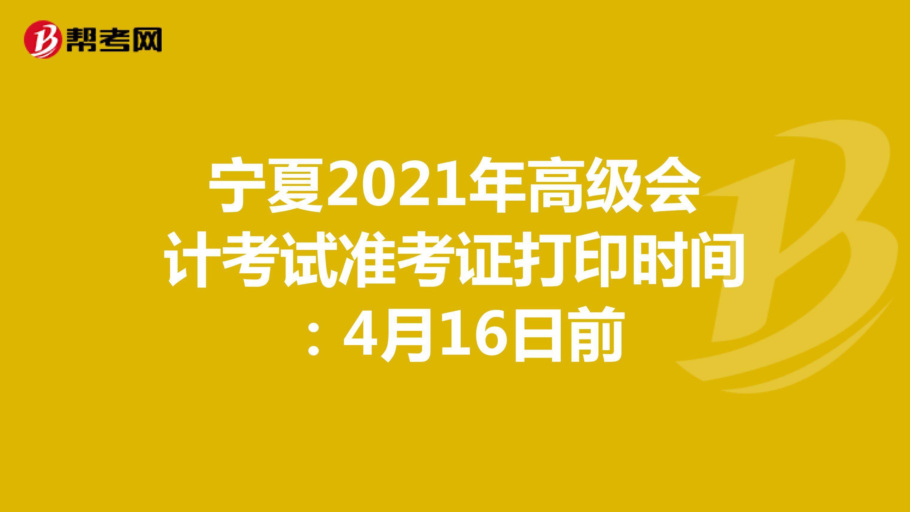 宁夏2021年高级会计考试准考证打印时间:4月16日前