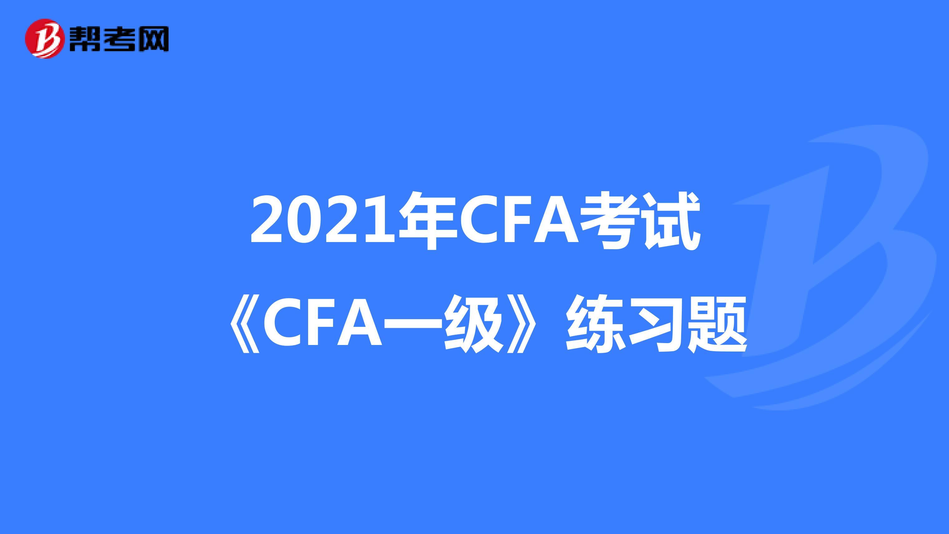 2021年CFA考试《CFA一级》练习题
