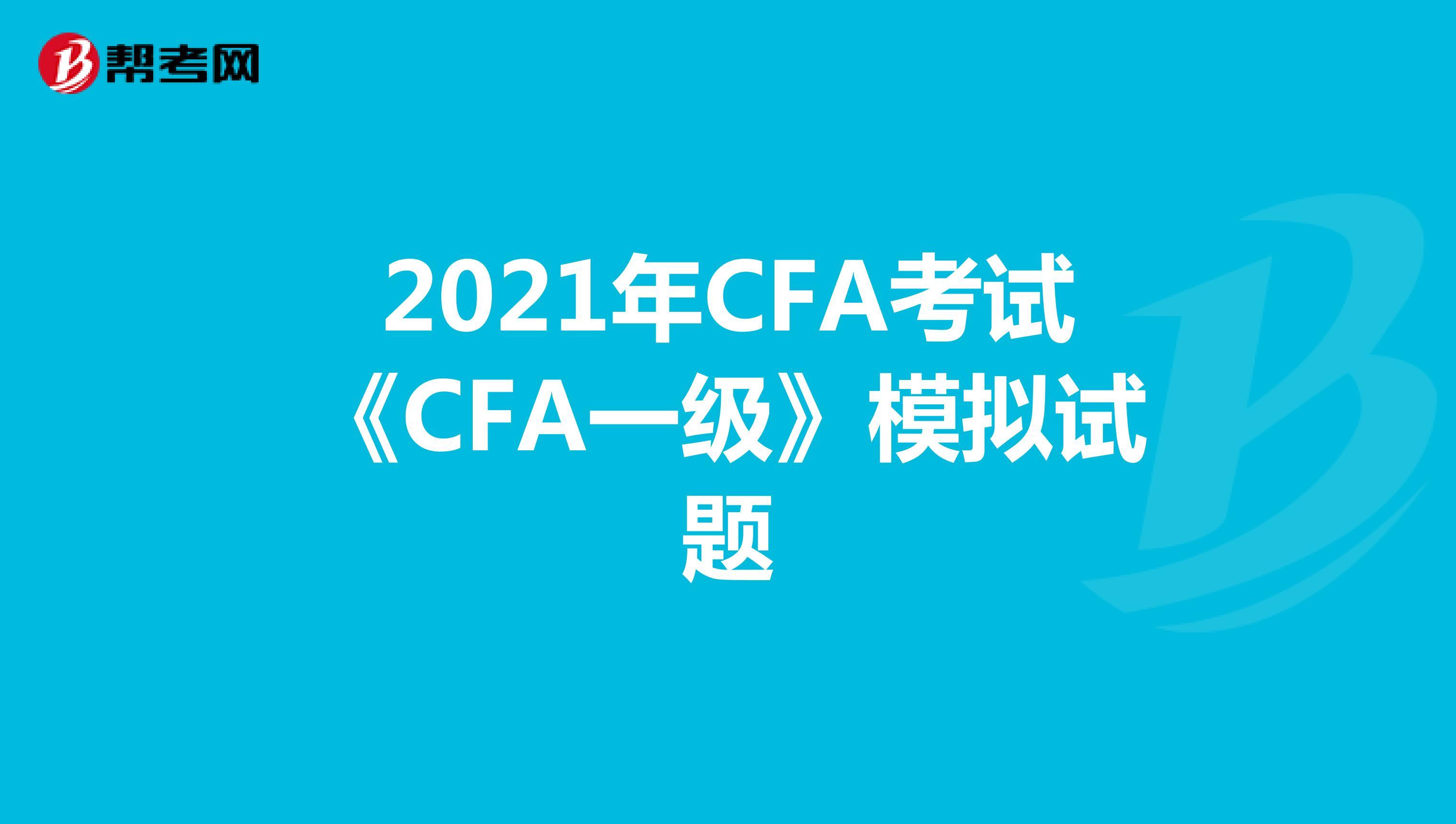 2021年CFA考试《CFA一级》模拟试题