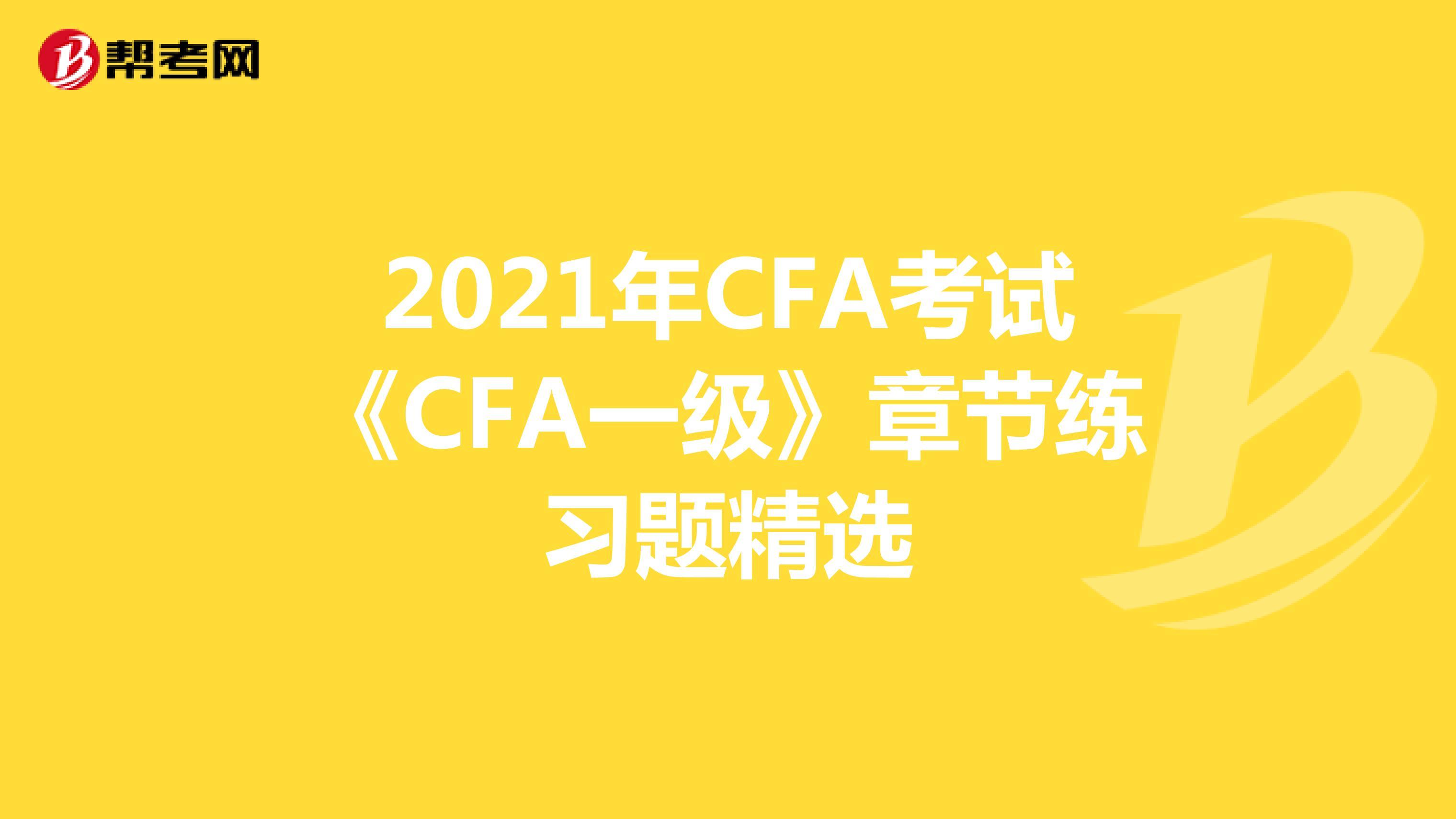 2021年CFA考试《CFA一级》章节练习题精选