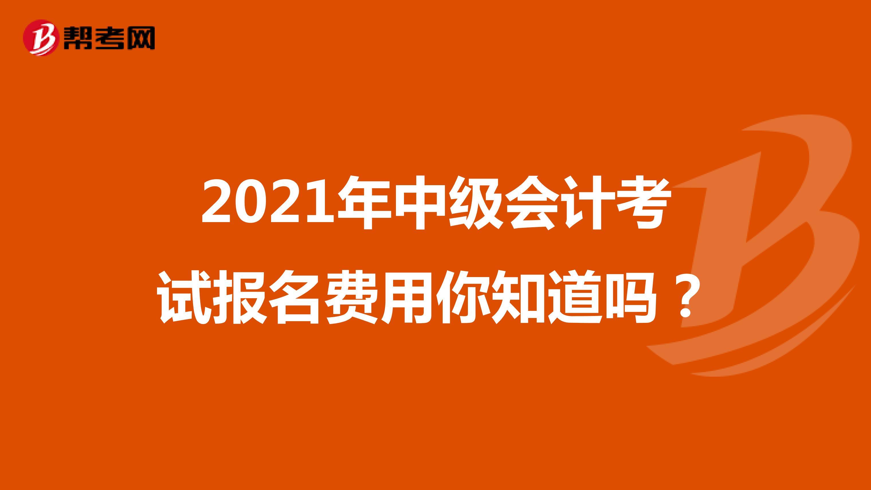 2021年中级会计考试报名费用你知道吗?