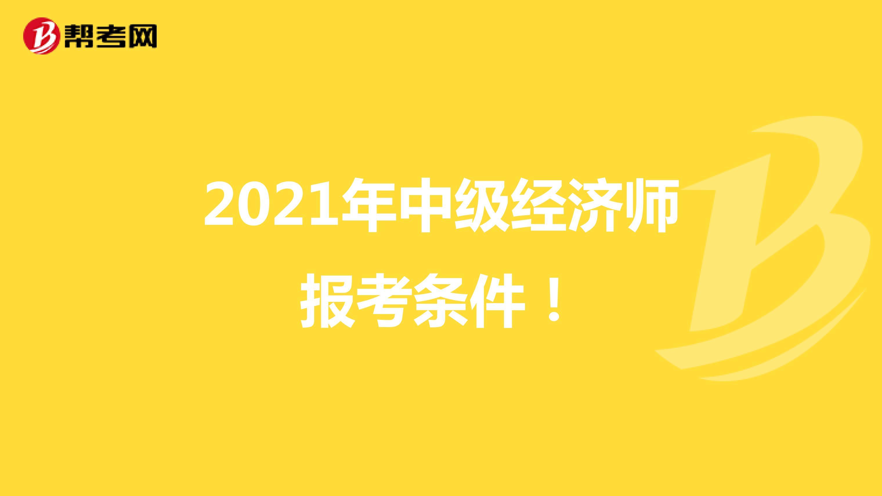 2021年中级经济师报考条件!
