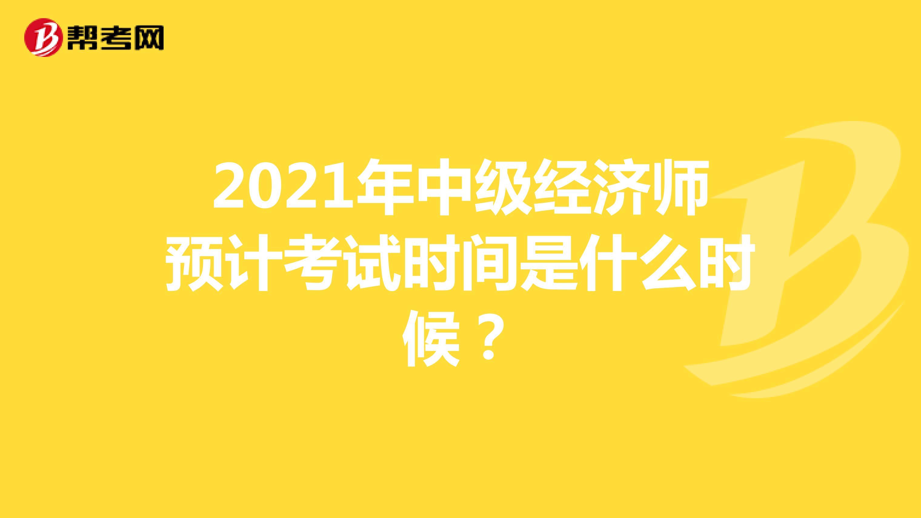2021年中级经济师预计考试时间是什么时候?
