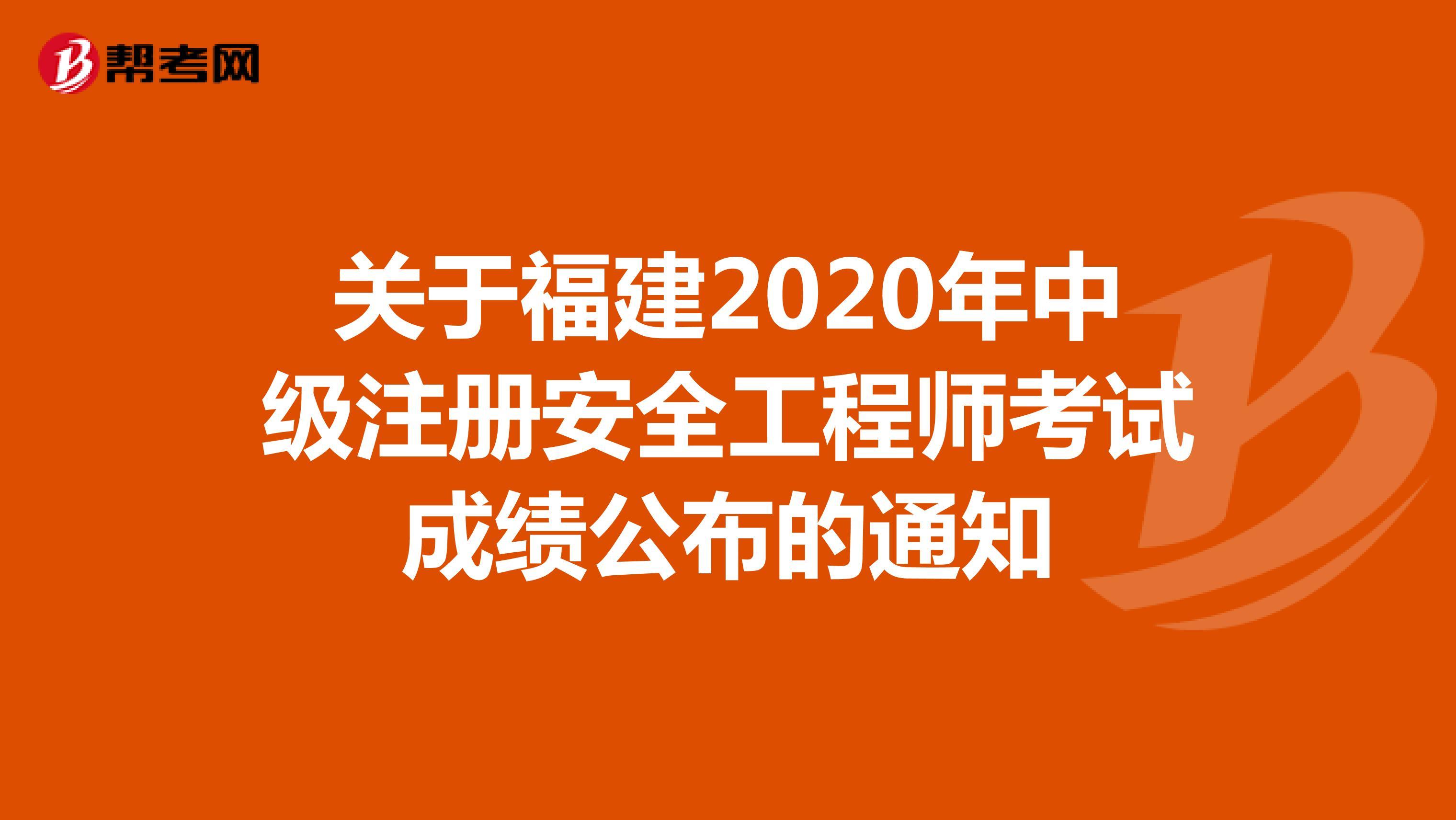 关于福建2020年中级注册安全工程师考试成绩公布的通知