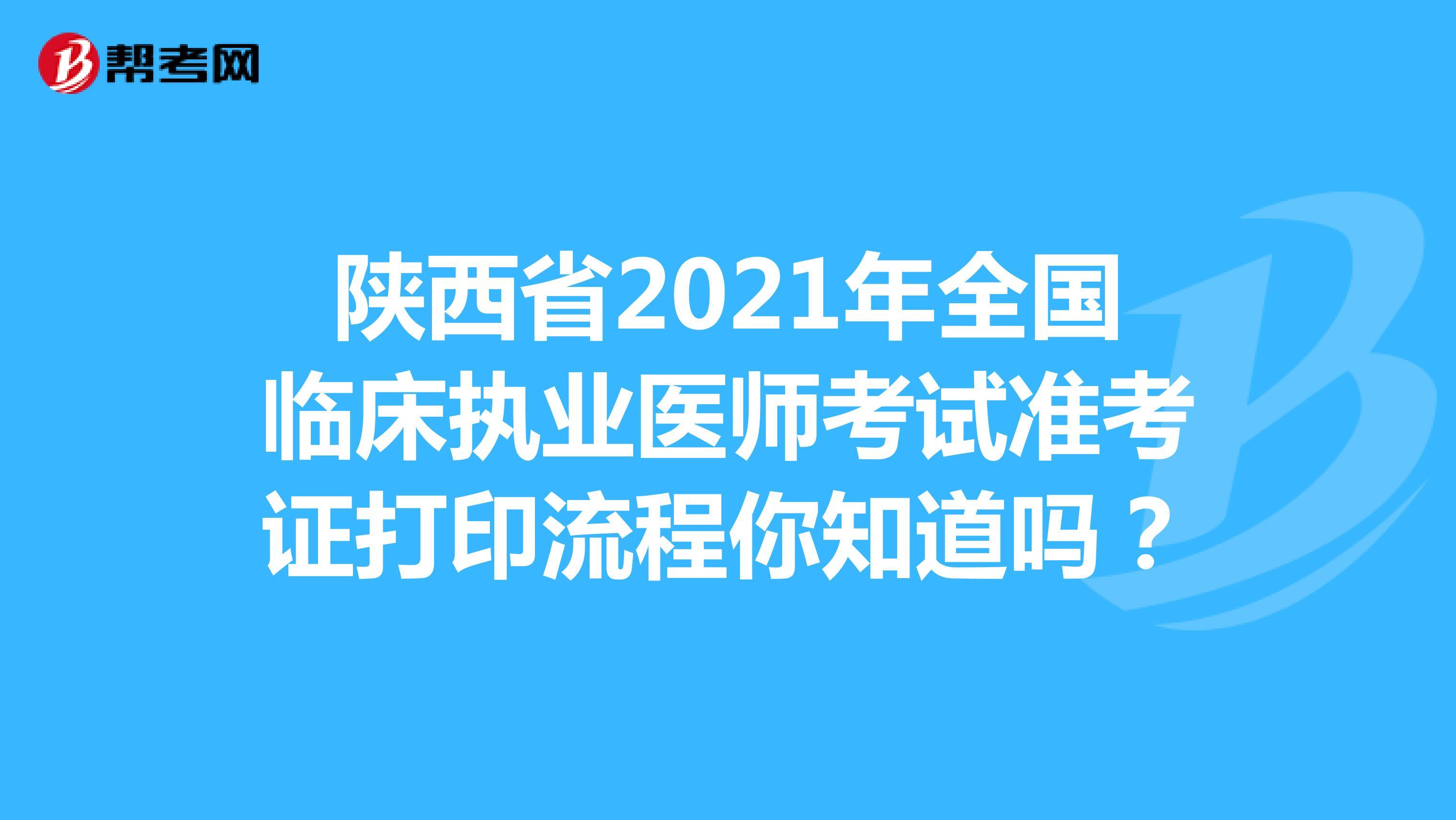 陕西省2021年全国临床执业医师考试准考证打印流程你知道吗?