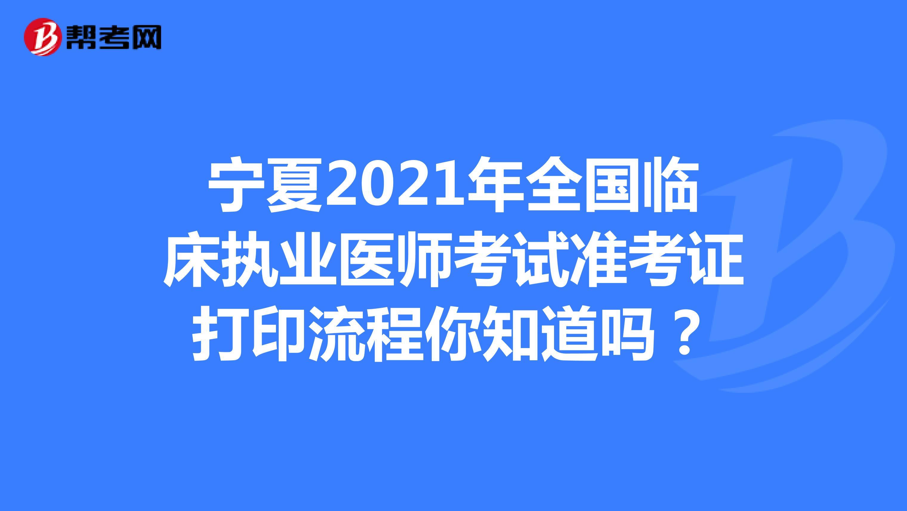 宁夏2021年全国临床执业医师考试准考证打印流程你知道吗?