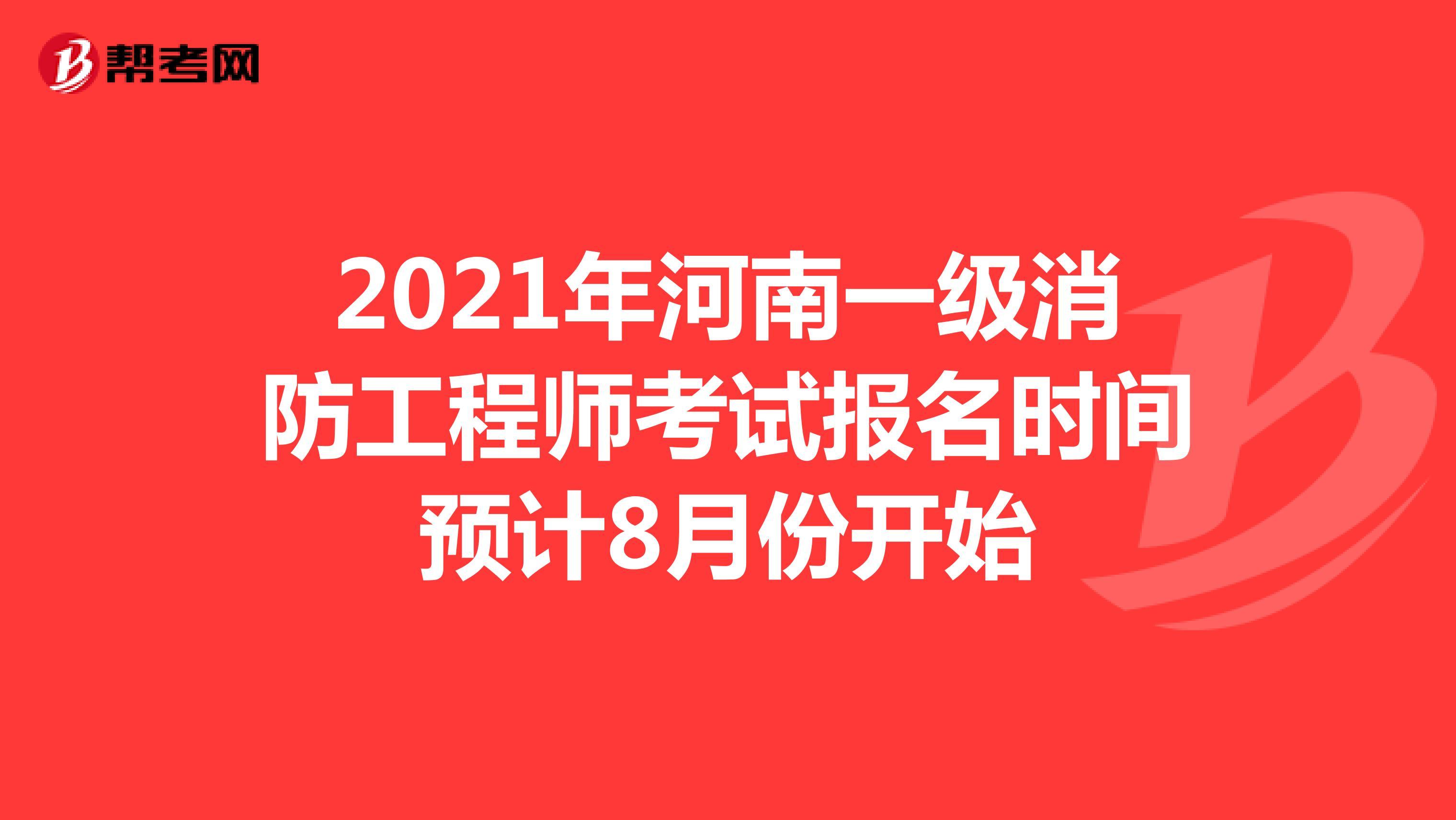 2021年河南一级消防工程师考试报名时间预计8月份开始