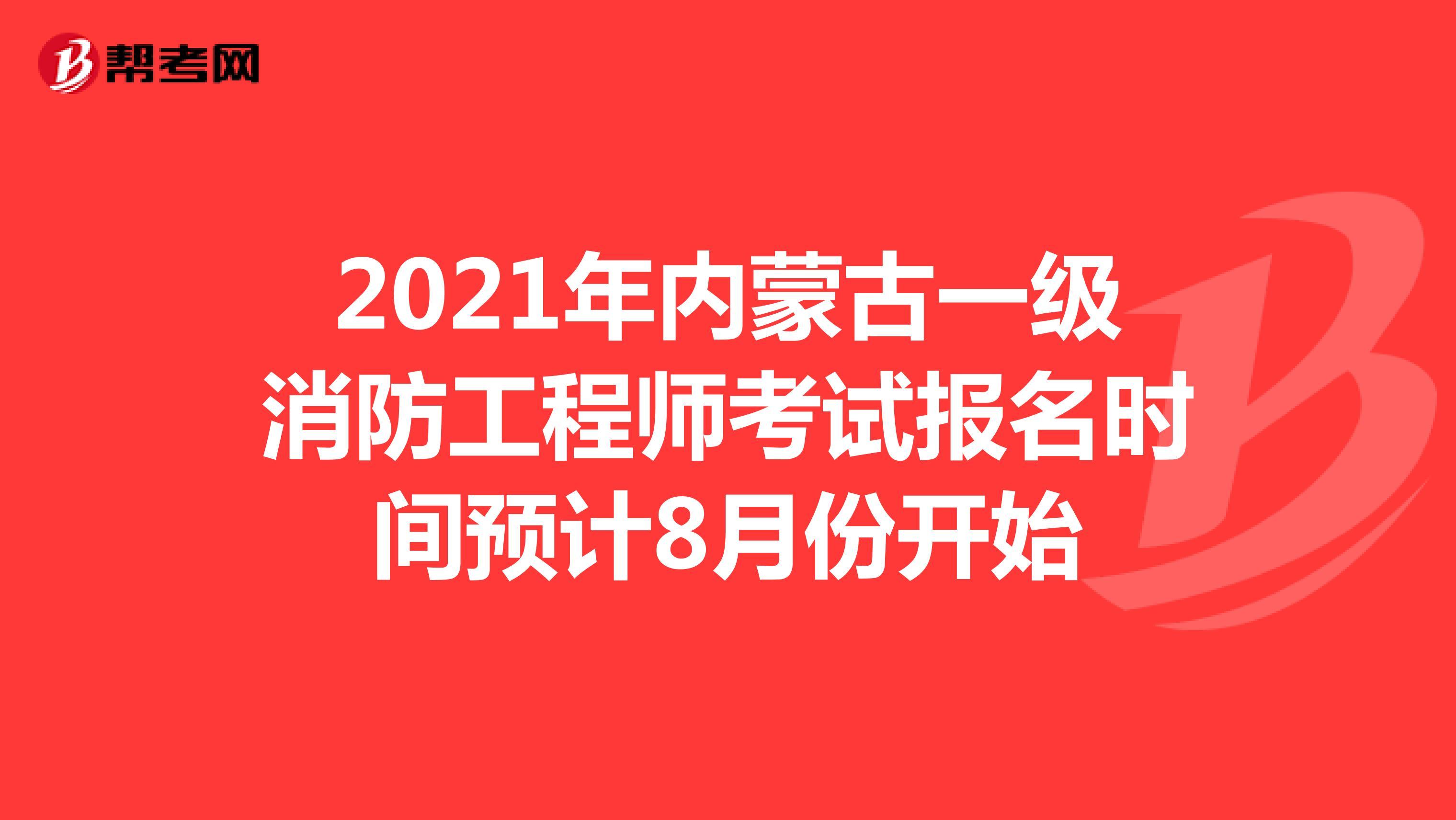 2021年内蒙古一级消防工程师考试报名时间预计8月份开始