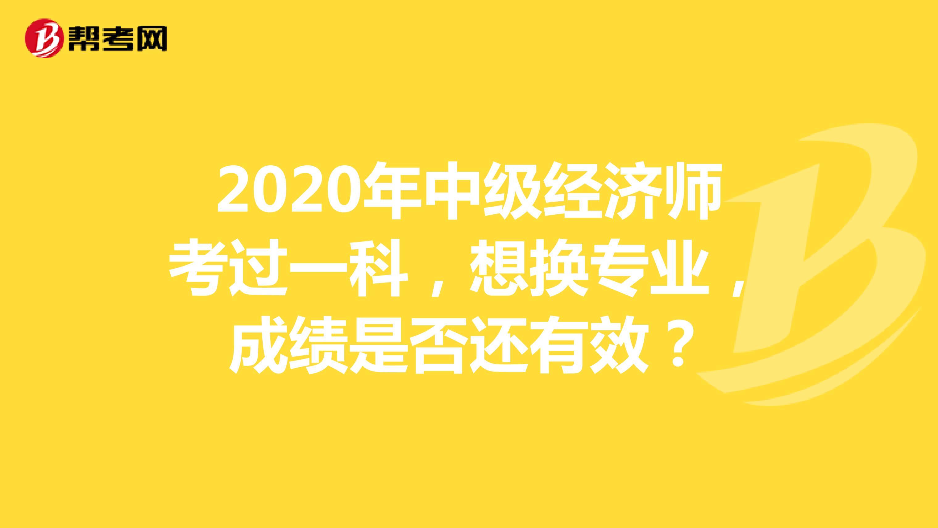 2020年(hot88电竞官网)中级经济师考过一科,想换专业,成绩是否还有效?