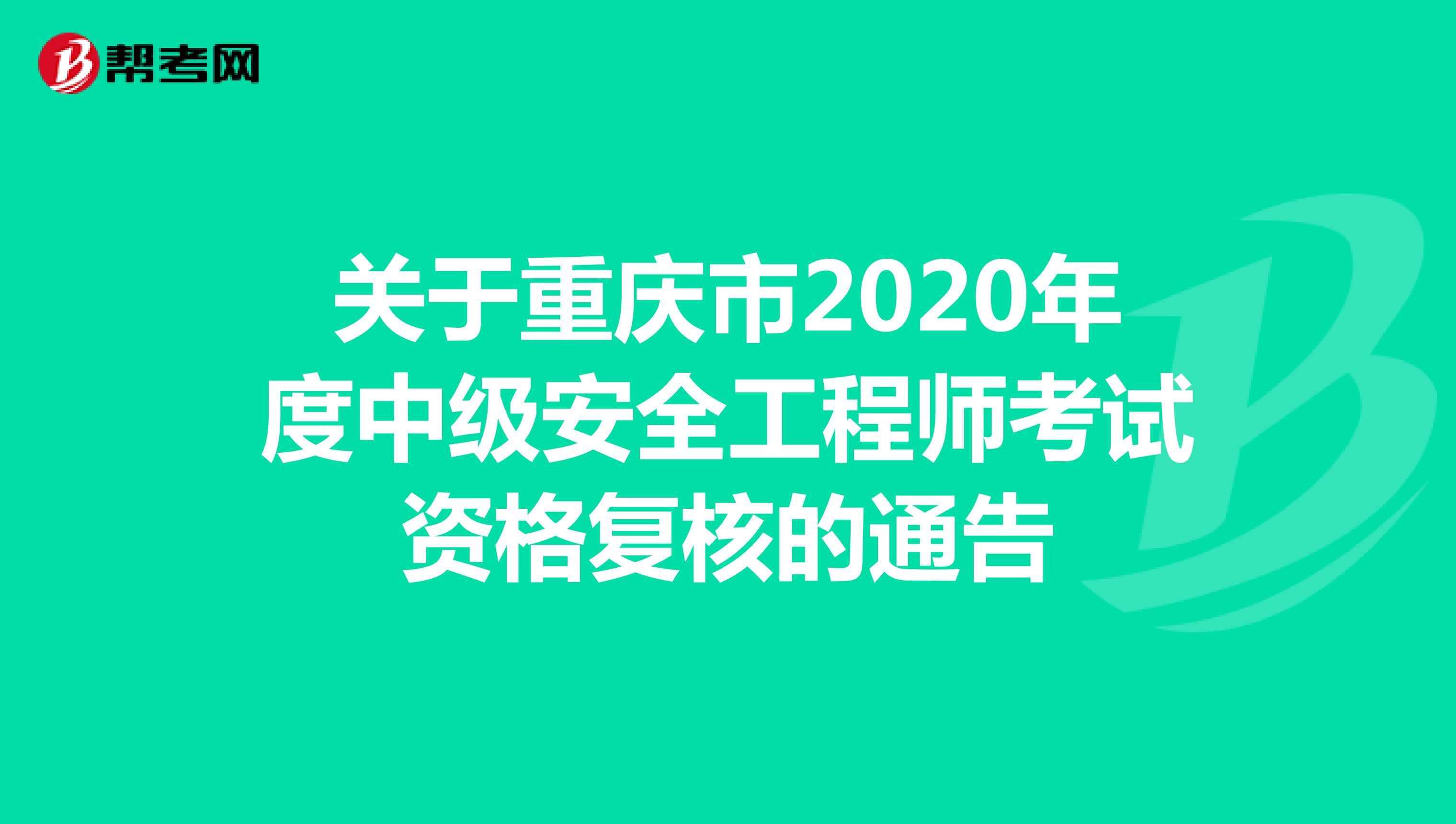 关于重庆市2020年度中级安全工程师考试资格复核的通告