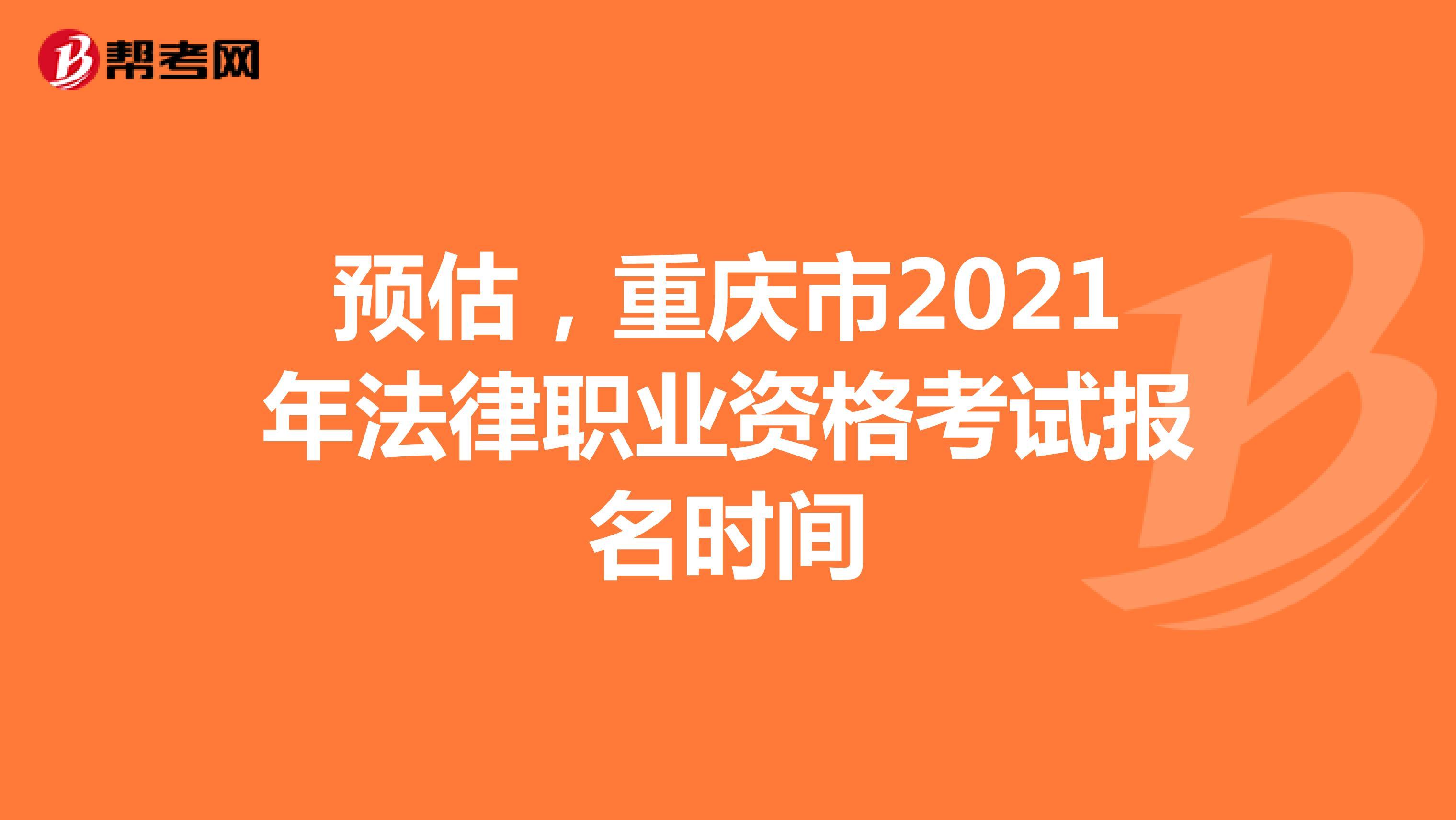 预估,重庆市2021年法律职业资格考试报名时间
