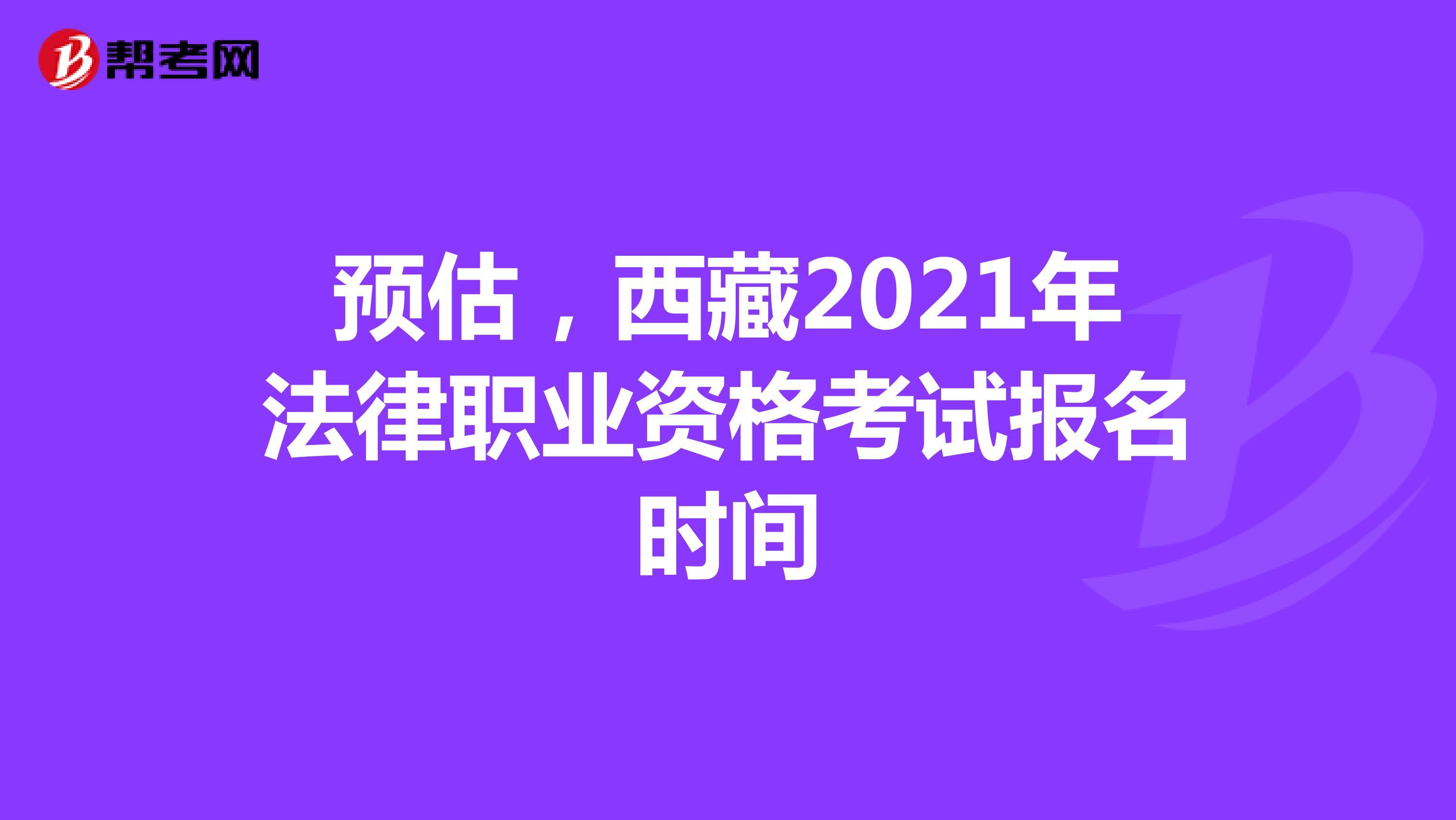 预估,西藏2021年法律职业资格考试报名时间