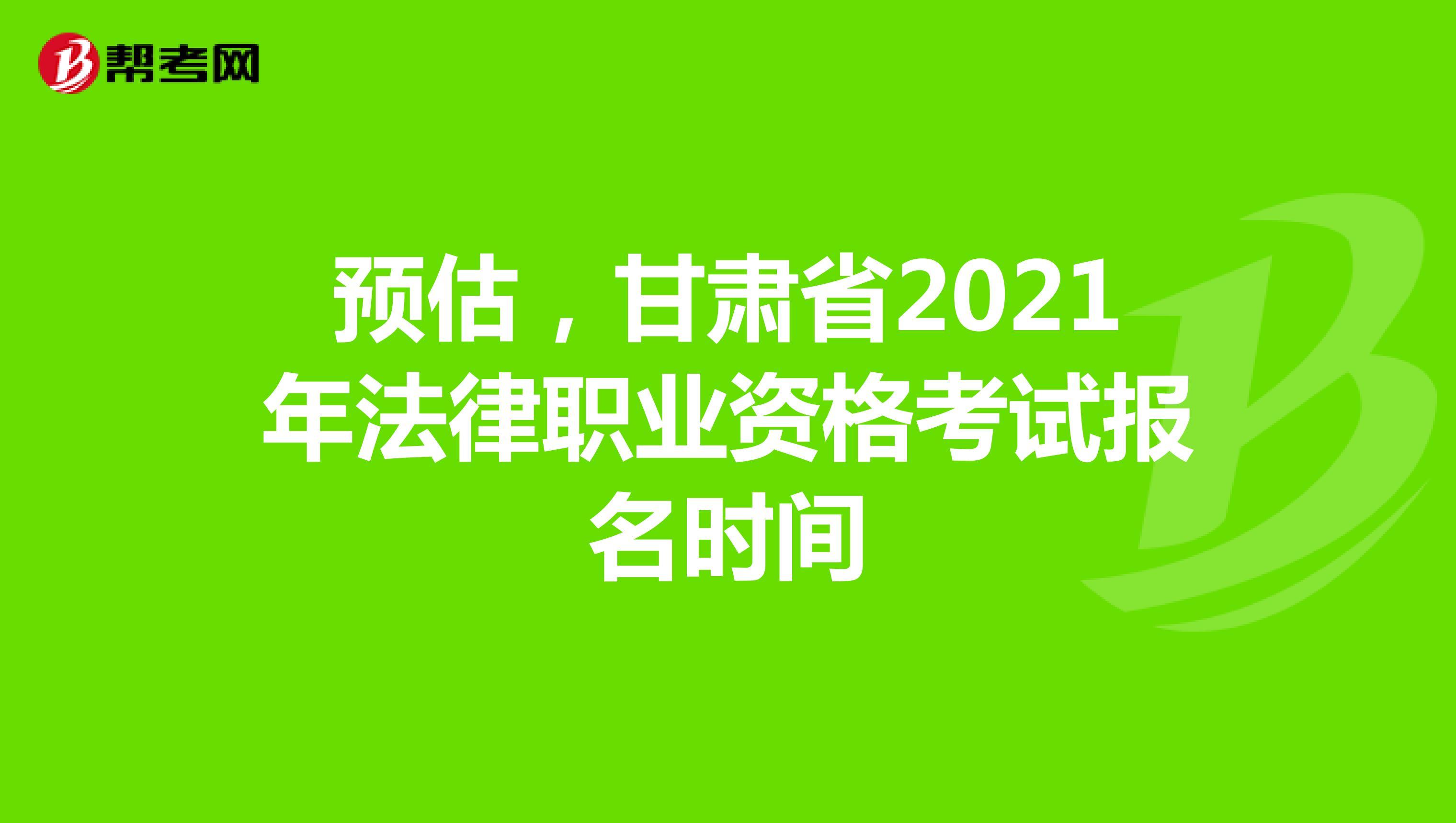 预估,甘肃省2021年法律职业资格考试报名时间