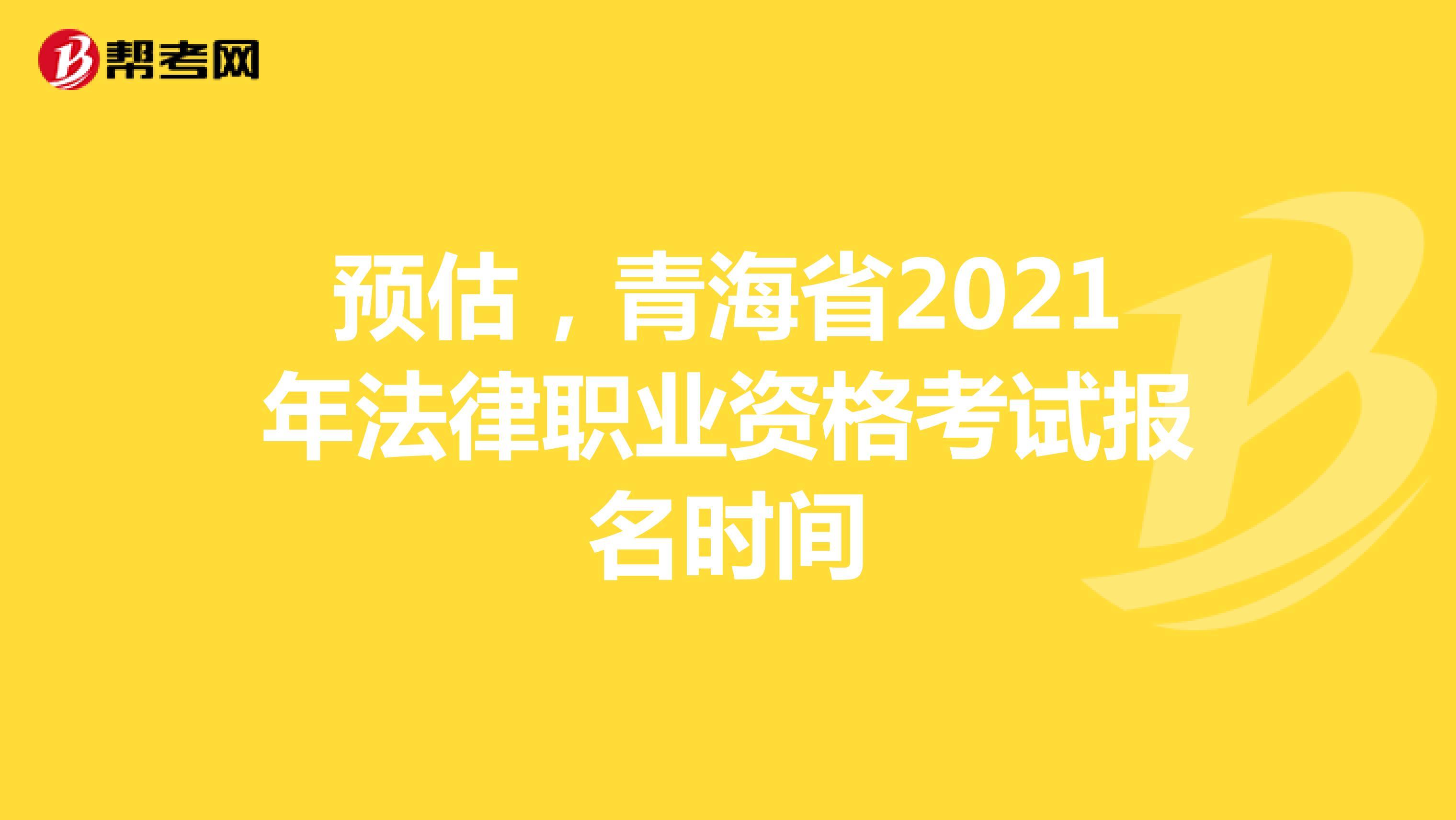 预估,青海省2021年法律职业资格考试报名时间