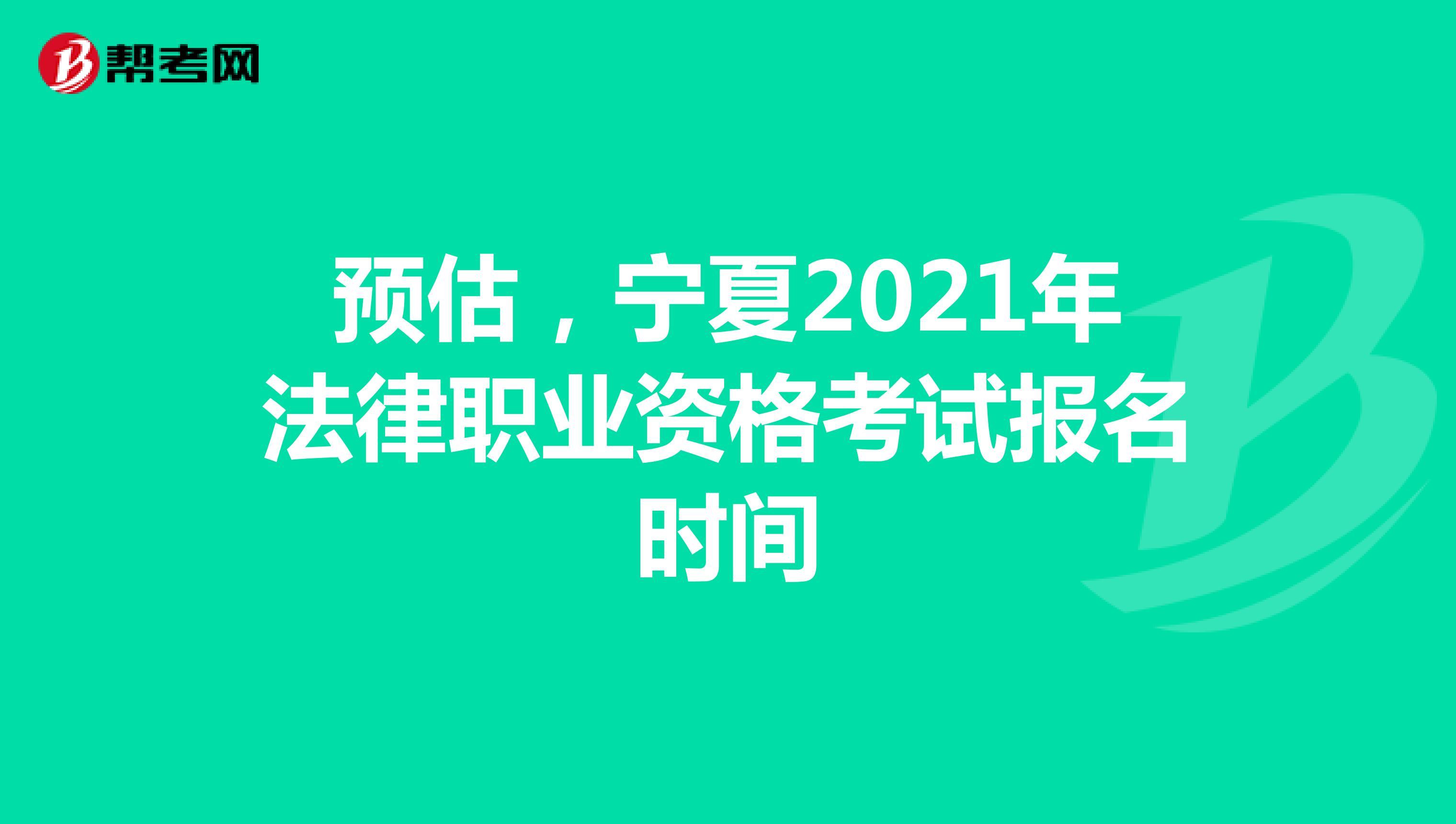 预估,宁夏2021年法律职业资格考试报名时间
